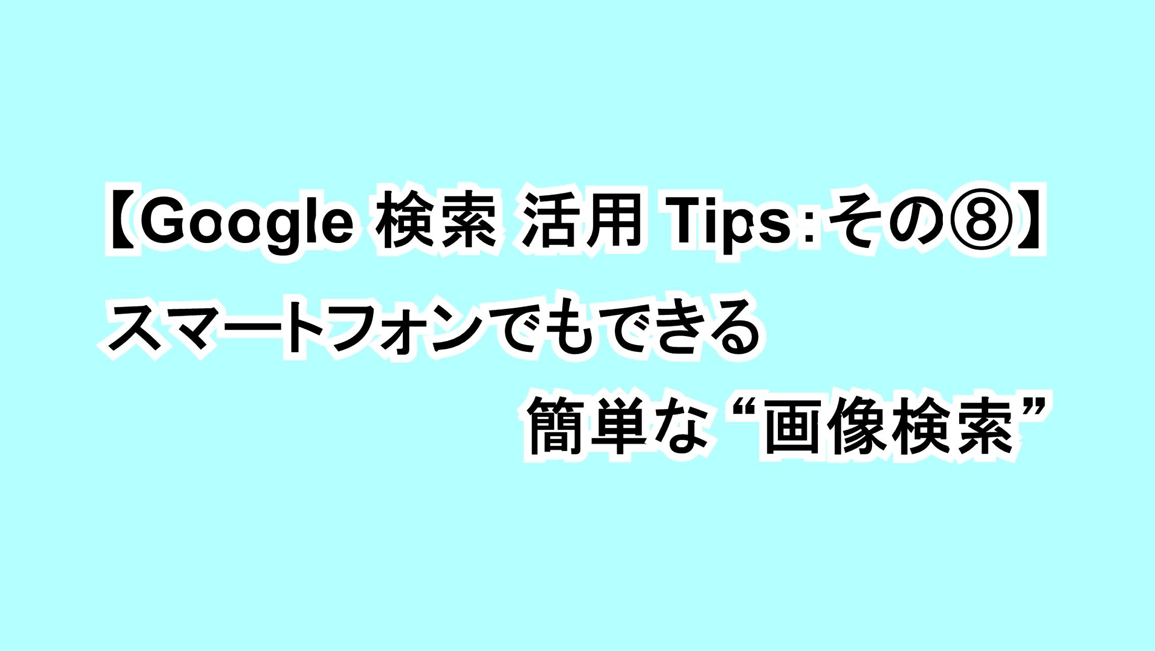 """【Google 検索活用Tips:その⑧】スマートフォンでもできる簡単な""""画像検索"""""""