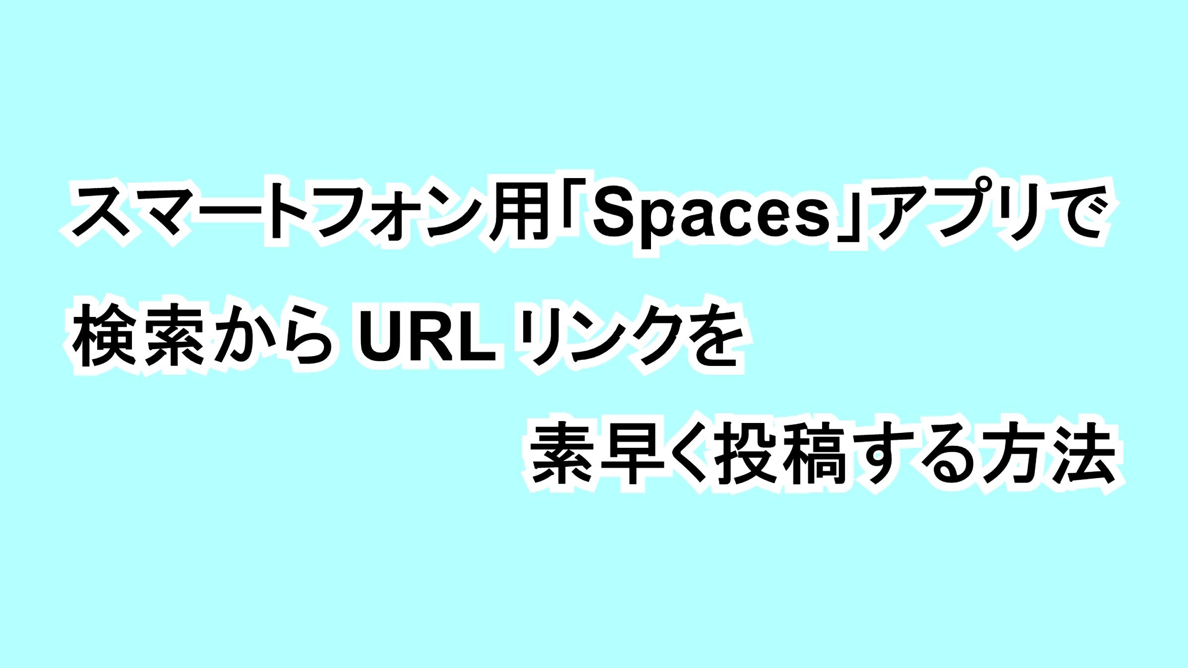 スマートフォン用「Spaces」アプリで検索からURLリンクを素早く投稿する方法