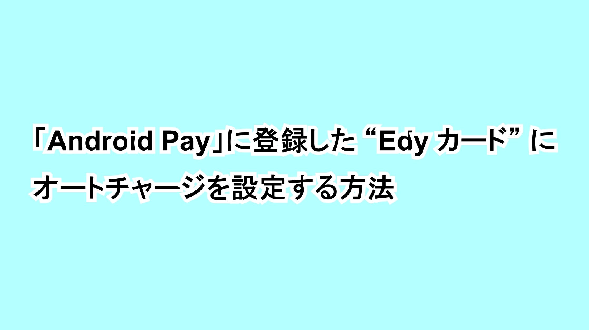 """「Android Pay」に登録した""""Edy カード""""にオートチャージを設定する方法"""