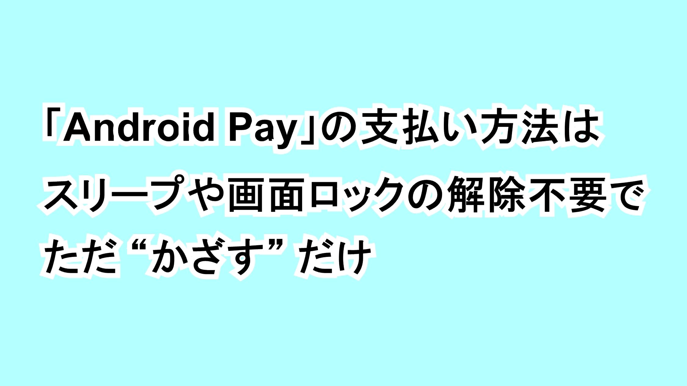 """「Android Pay」の支払い方法はスリープや画面ロックの解除不要でただ""""かざす""""だけ"""
