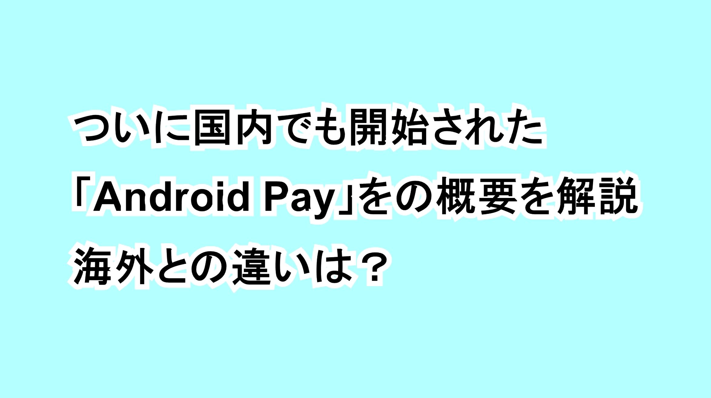 ついに国内でも開始された「Android Pay」の概要を解説、海外との違いは?