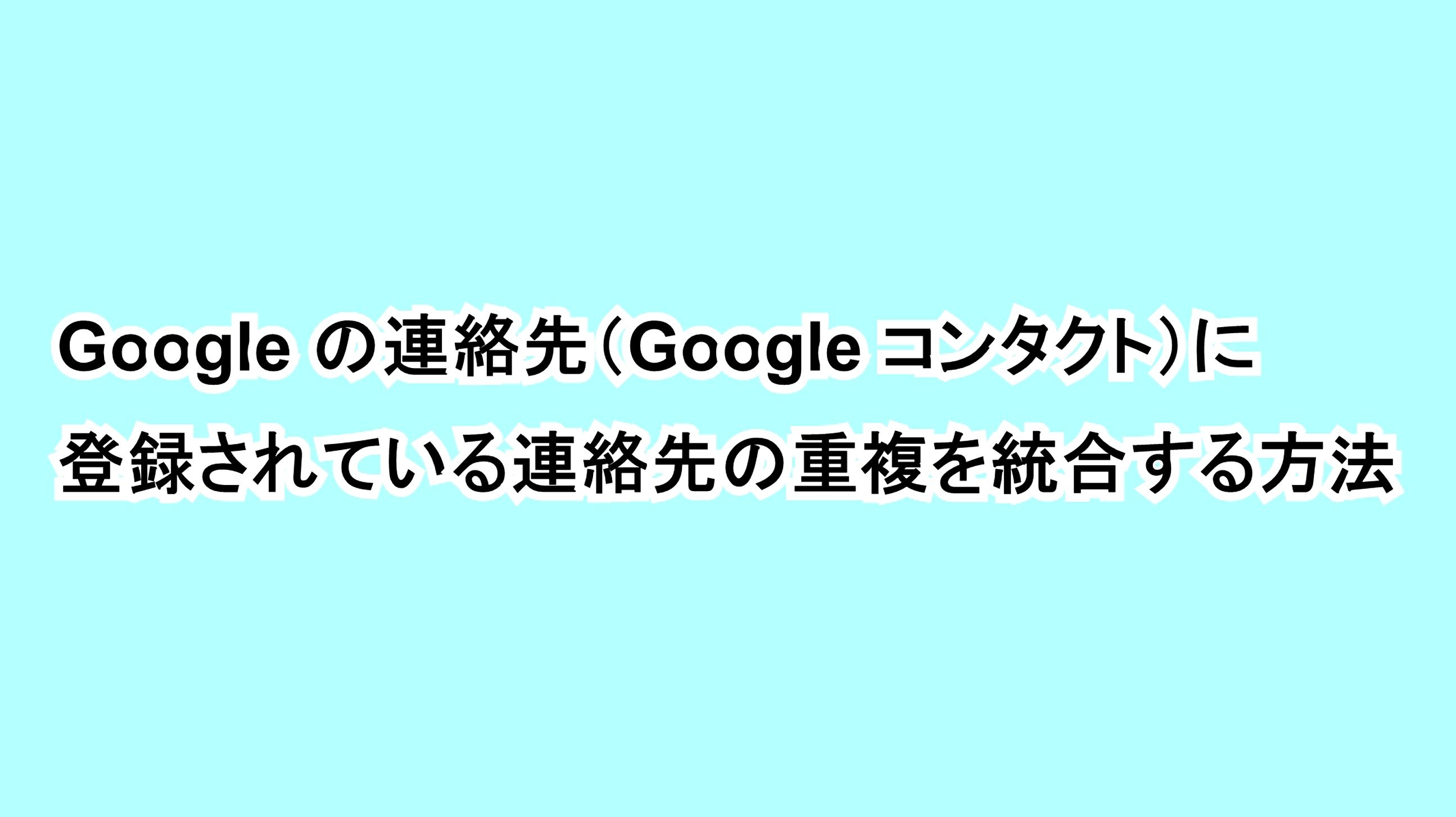 Googleの連絡先(Google コンタクト)に登録されている連絡先の重複を統合する方法