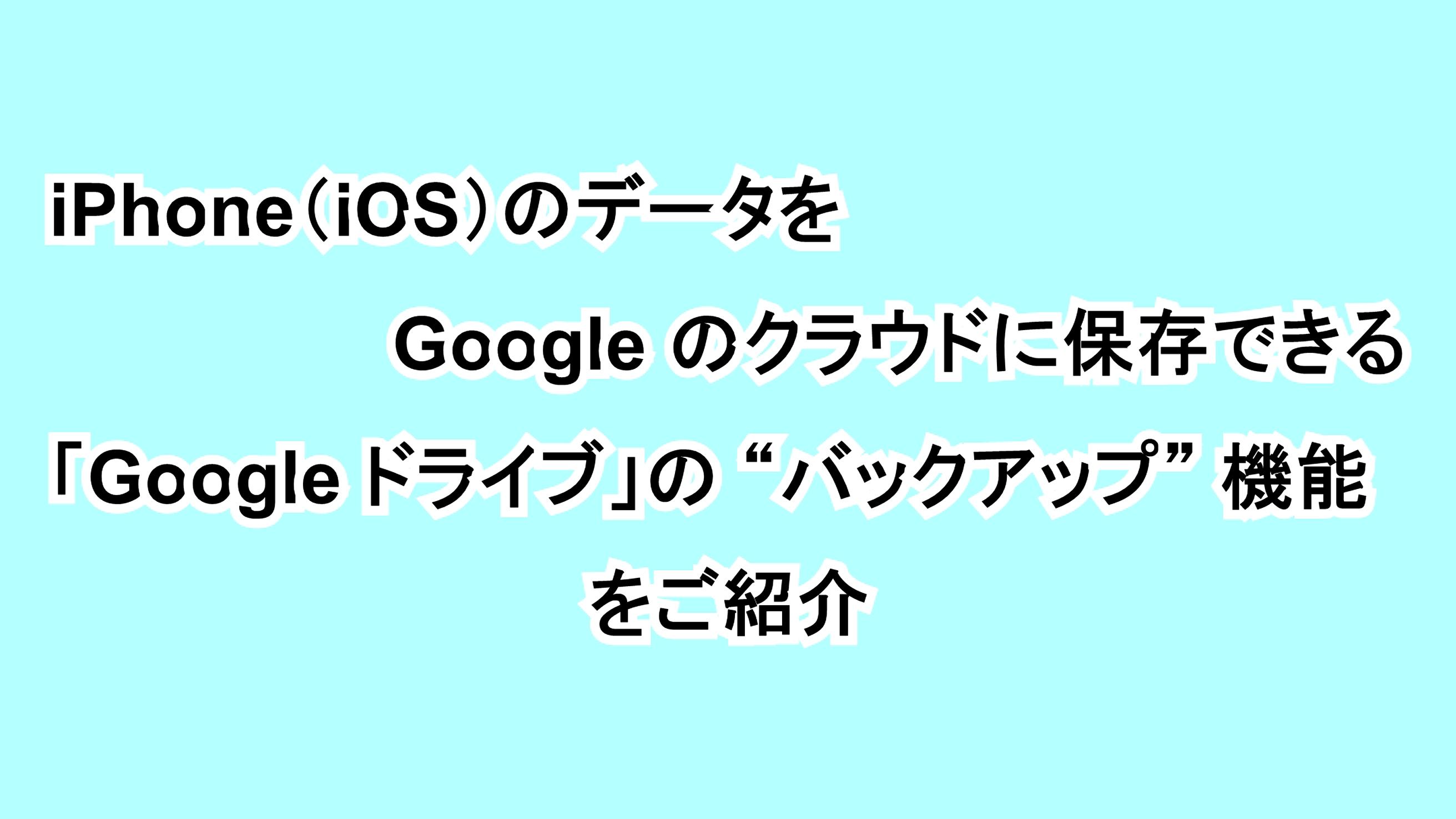 """iPhone(iOS)のデータをGoogleのクラウドに保存できる「Google ドライブ」の""""バックアップ""""機能をご紹介"""