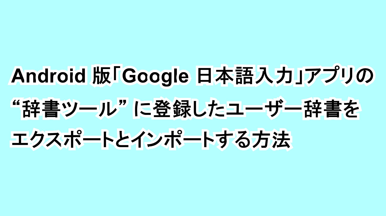 "Android版「Google 日本語入力」アプリの""辞書ツール""に登録したユーザー辞書をエクスポートとインポートする方法"