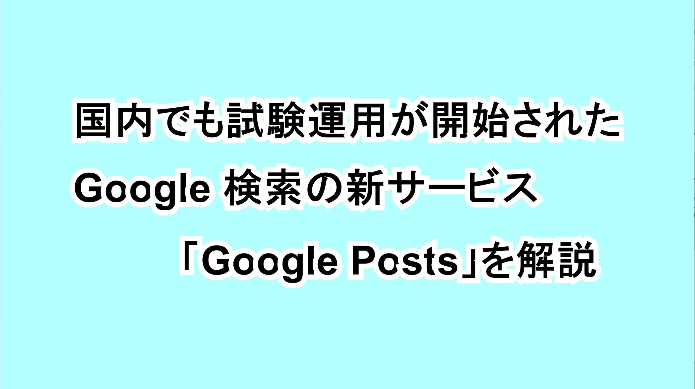 国内でも試験運用が開始されたGoogle検索の新サービス「Google Posts」を解説