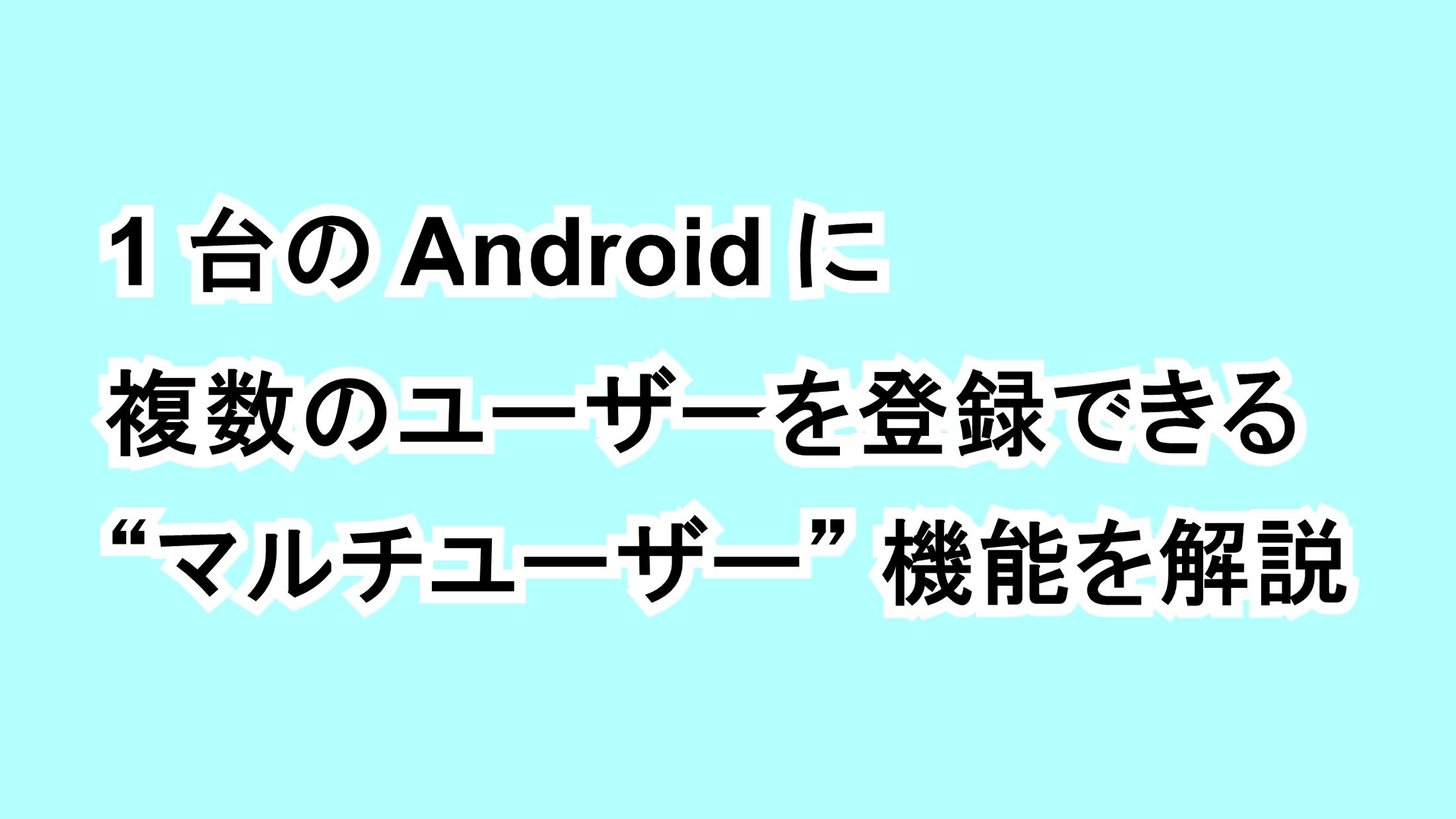 """1台のAndroidに複数のユーザーを登録できる""""マルチユーザー""""機能を解説"""