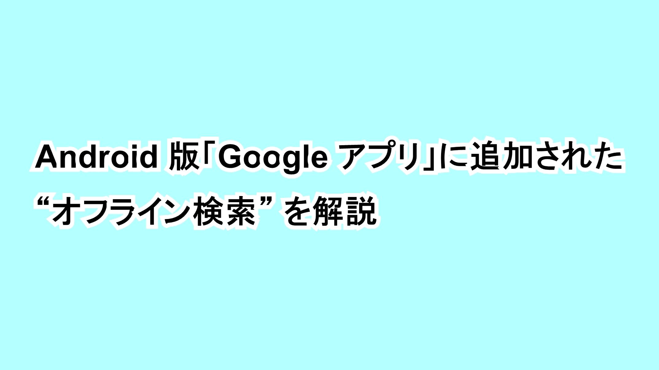 "Android版「Google アプリ」に追加された""オフライン検索""を解説"