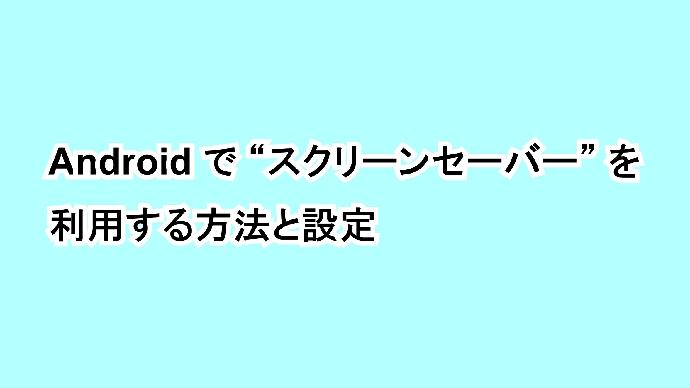 """Androidで""""スクリーンセーバー""""を利用する方法と設定"""