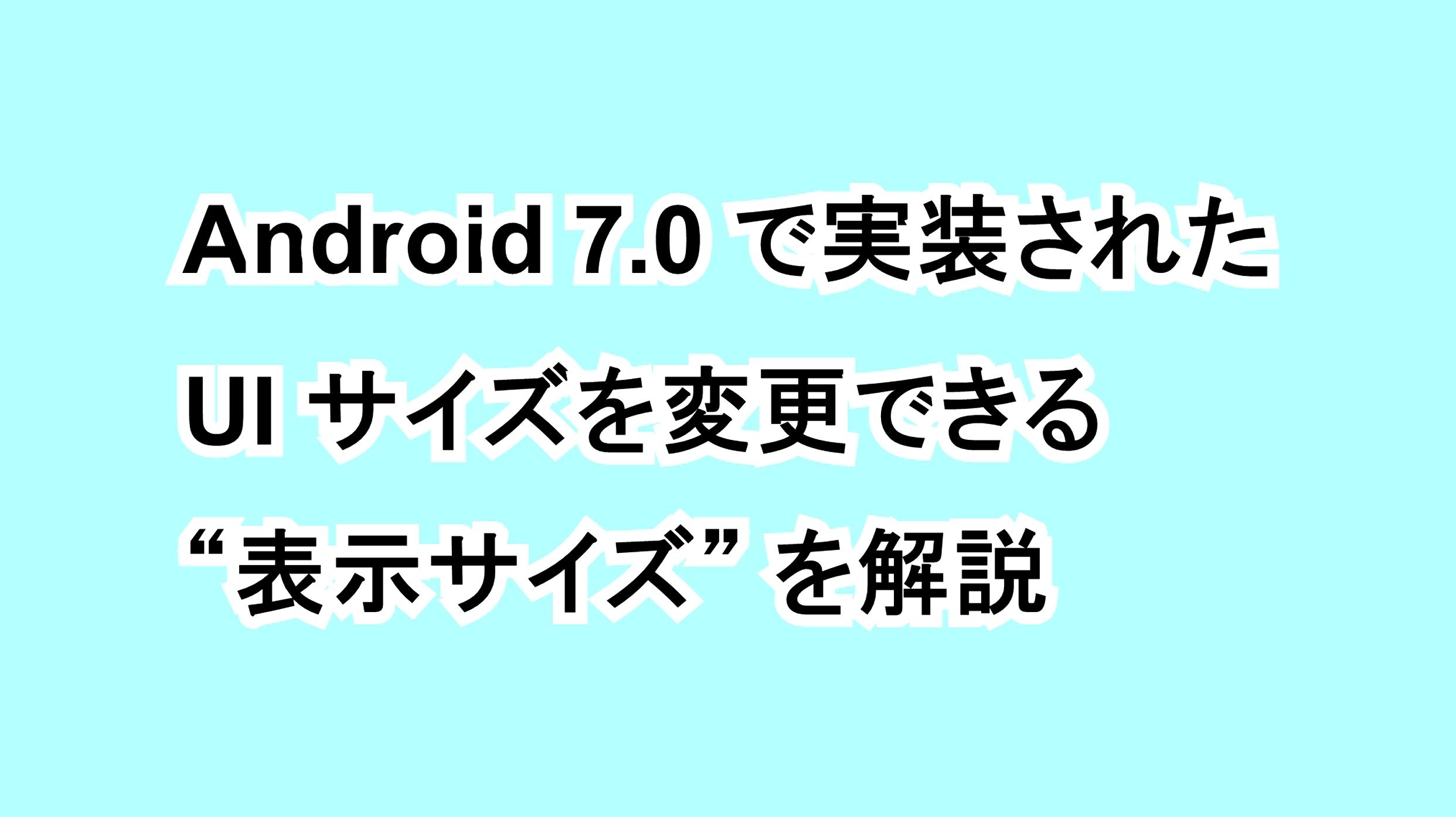 """Android 7.0で実装されたUIサイズを変更できる""""表示サイズ""""を解説"""