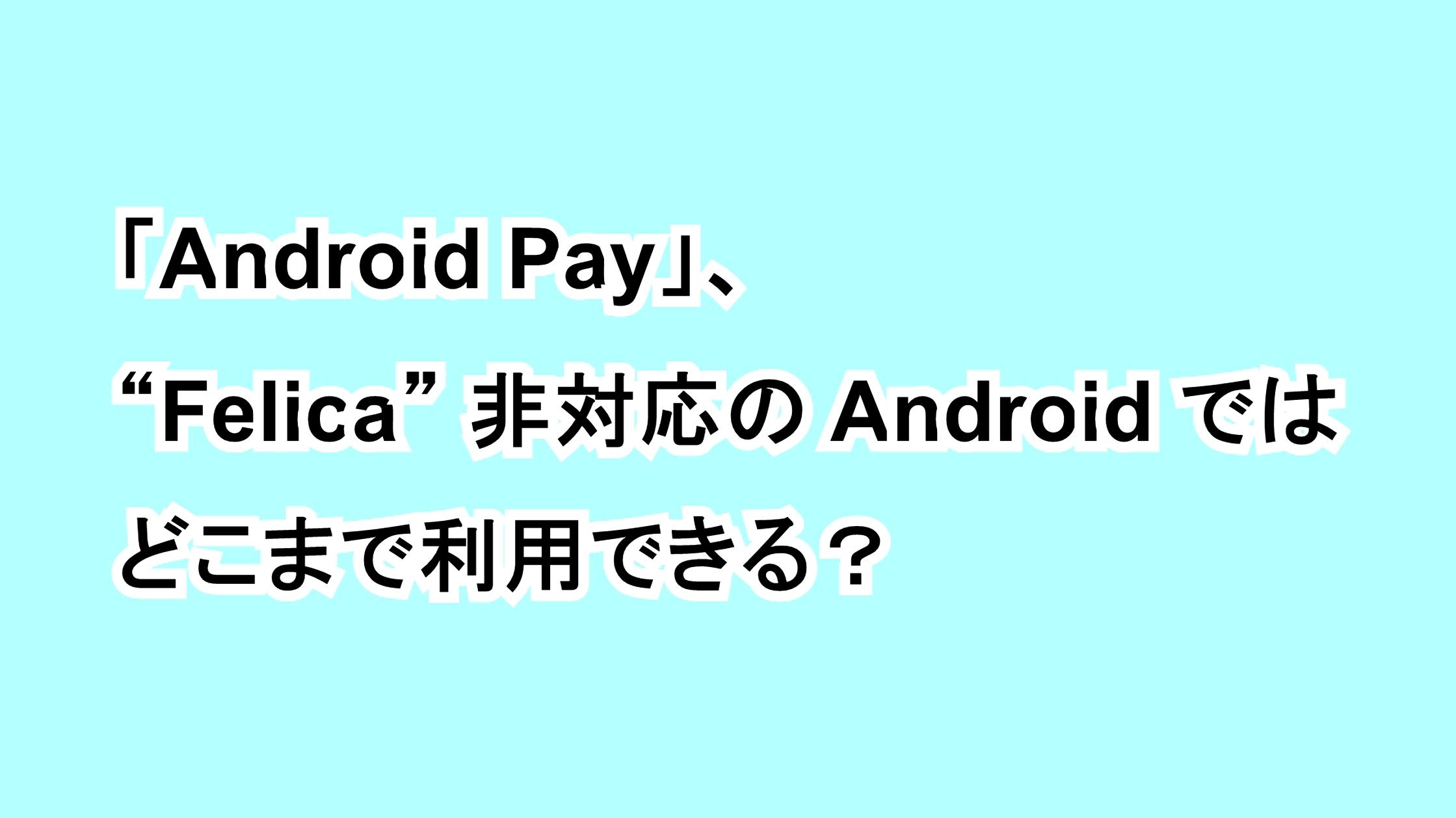 """「Android Pay」、""""Felica""""非搭載のAndroidではどこまで利用できる?"""