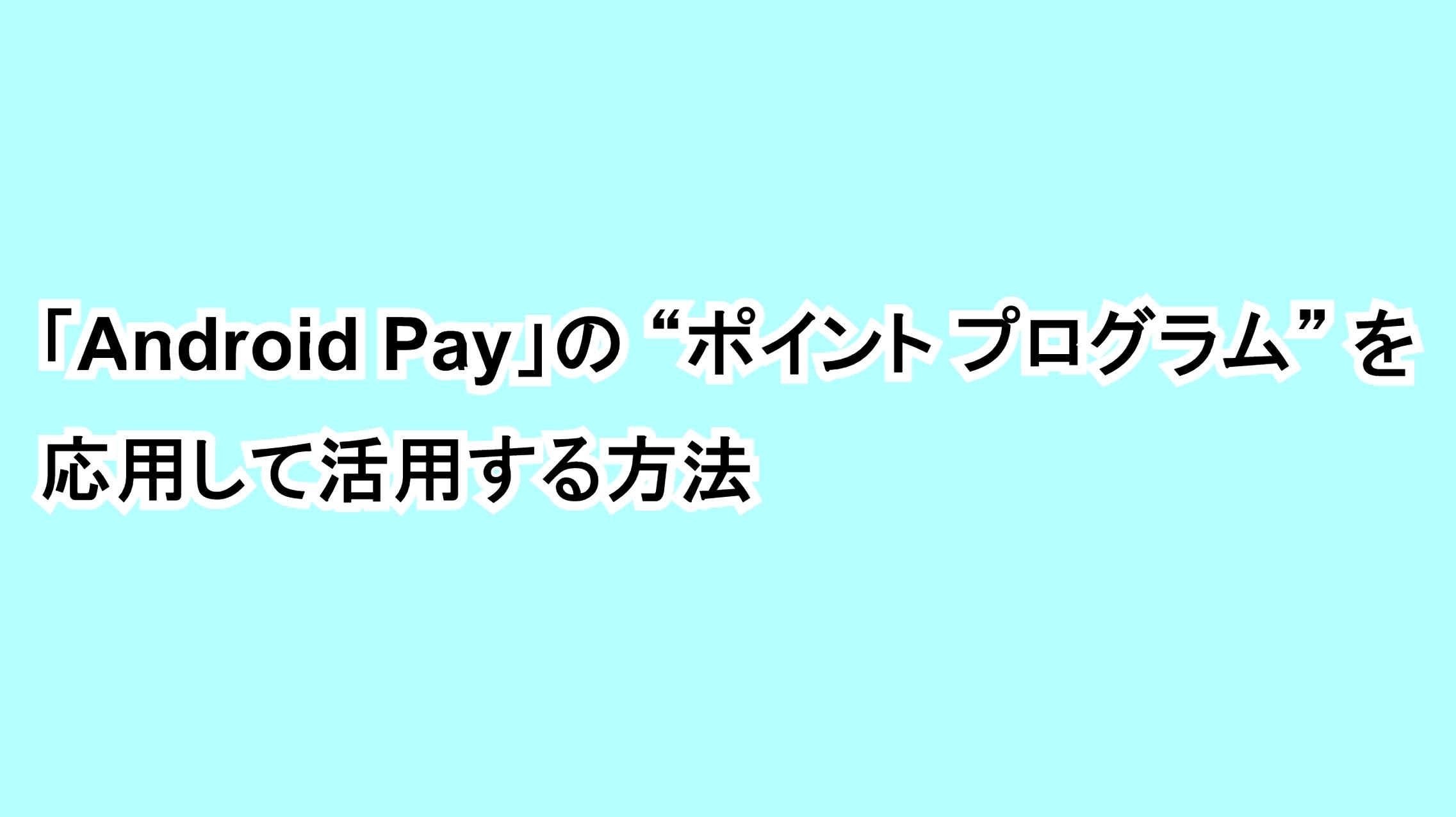 """「Android Pay」の""""ポイント プログラム""""を応用して活用する方法"""