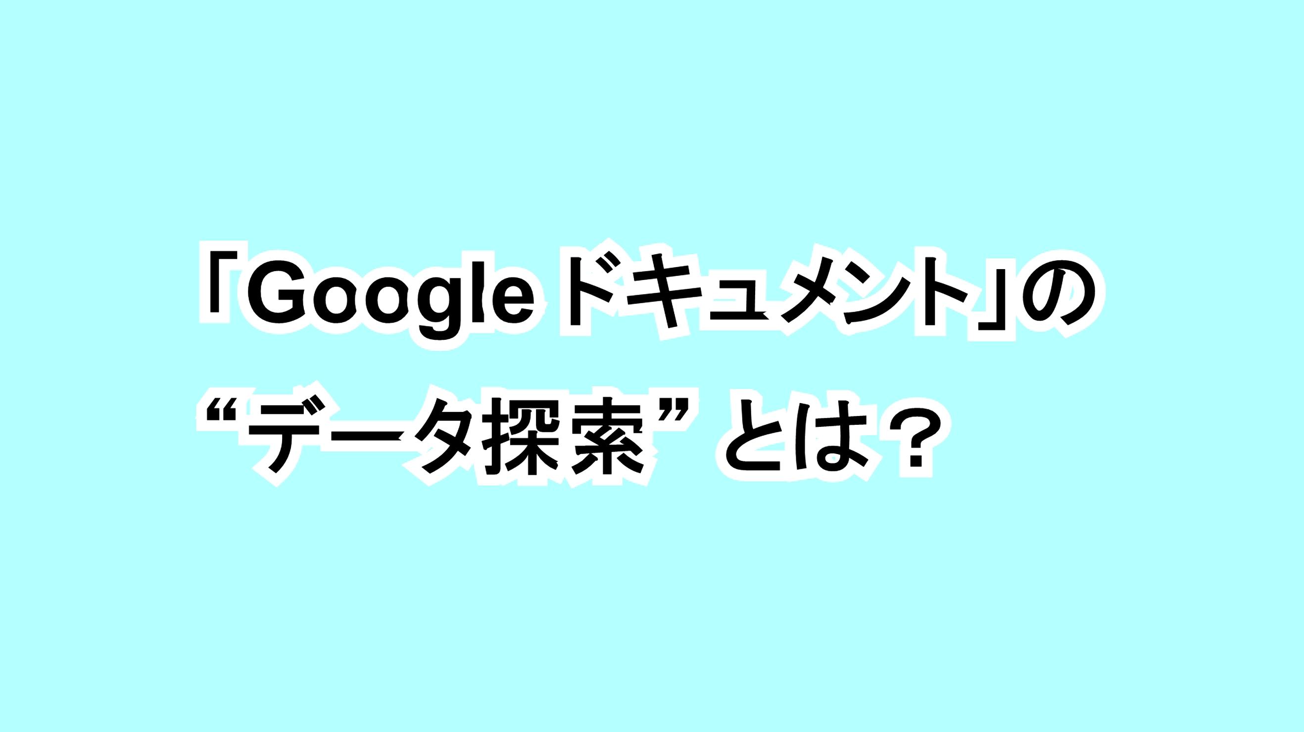 """「Google ドキュメント」の""""データ探索""""とは?"""