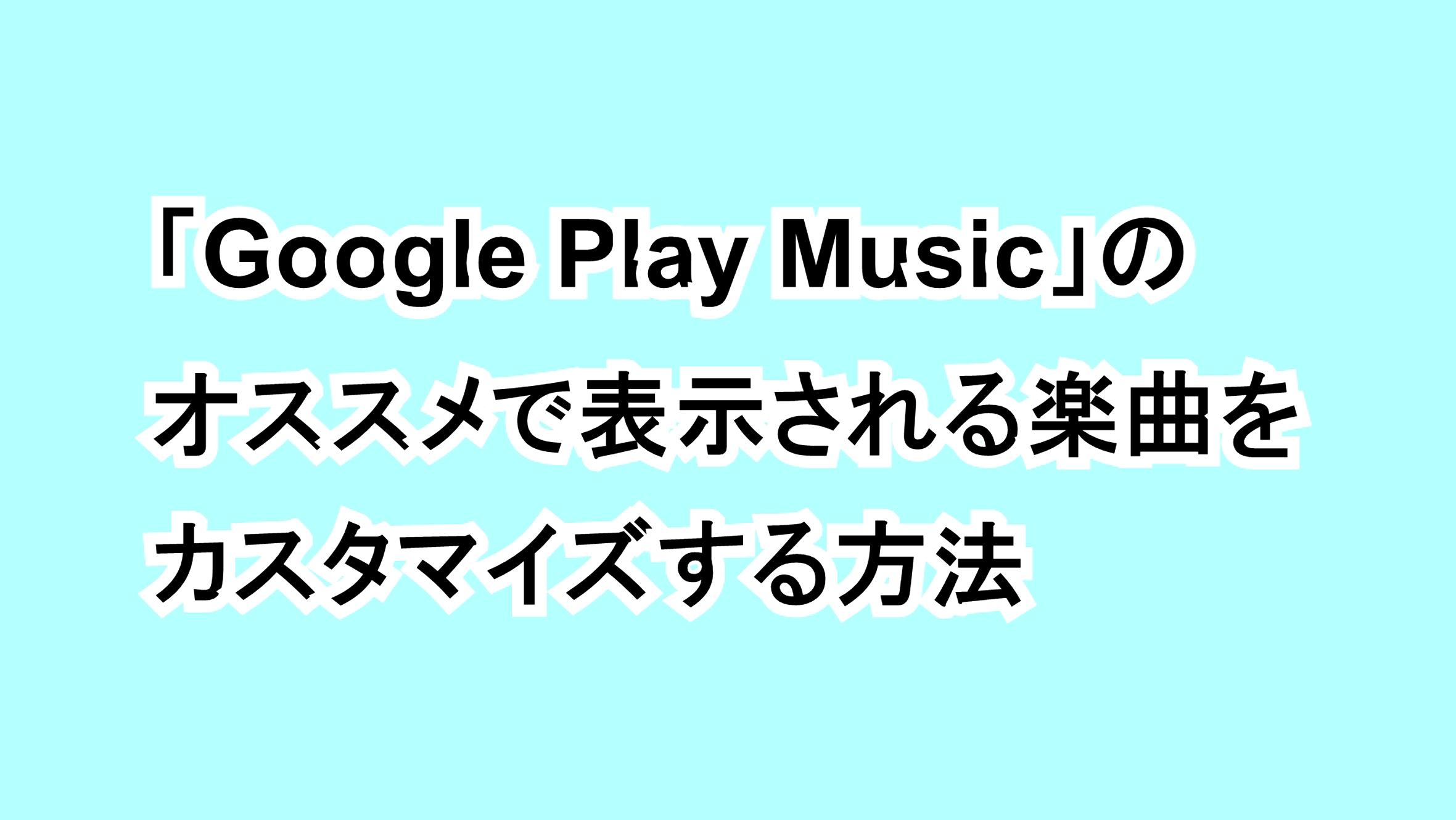 「Google Play Music」のおすすめで表示される楽曲をカスタマイズする方法