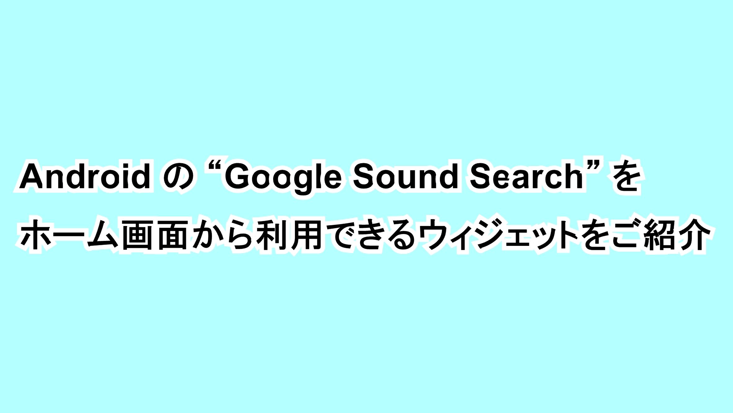 """Androidの""""Google Sound Search""""をホーム画面から利用できるウィジェットをご紹介"""