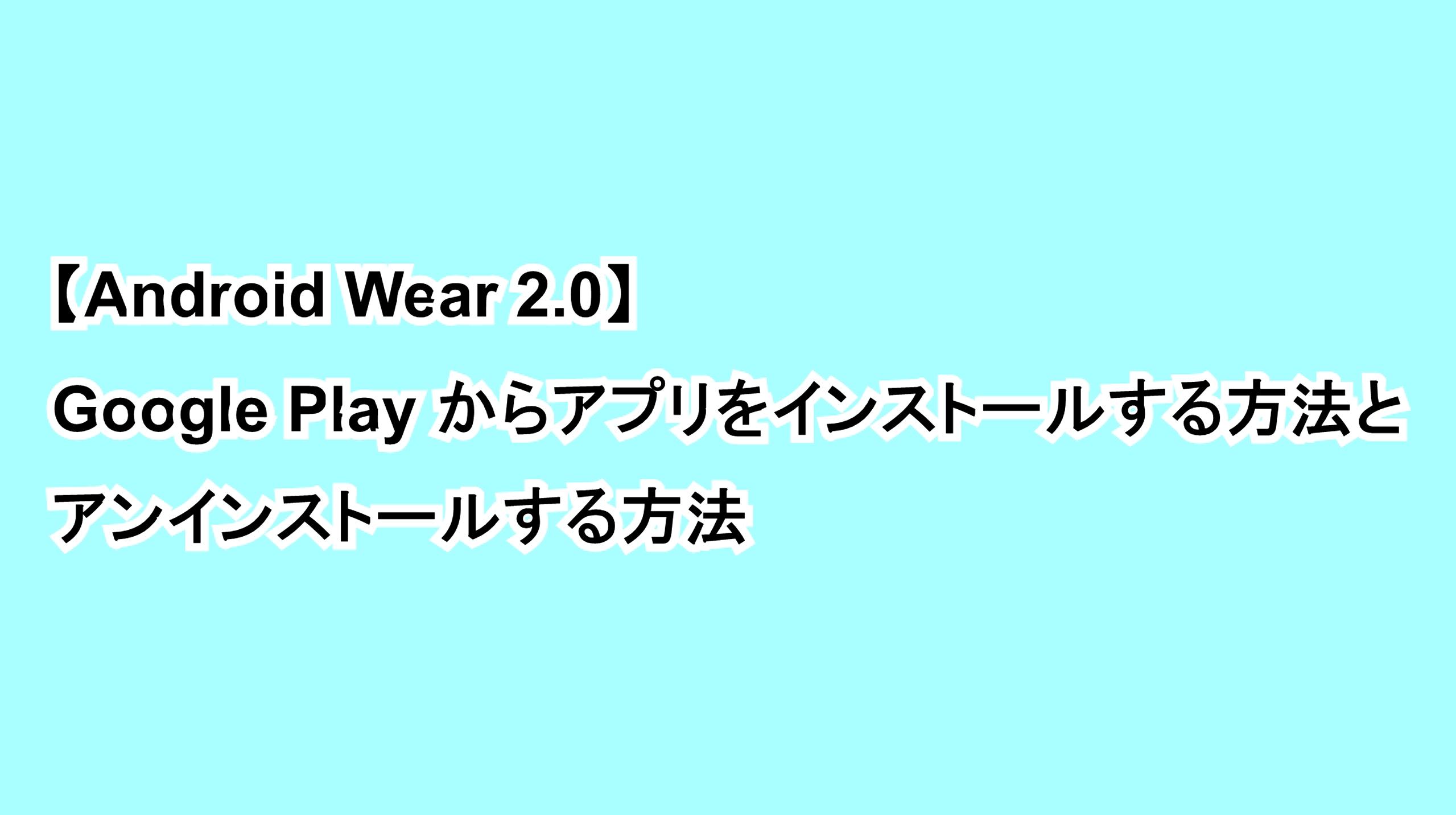 【Android Wear 2.0】Google Playからアプリをインストールする方法とアンインストールする方法