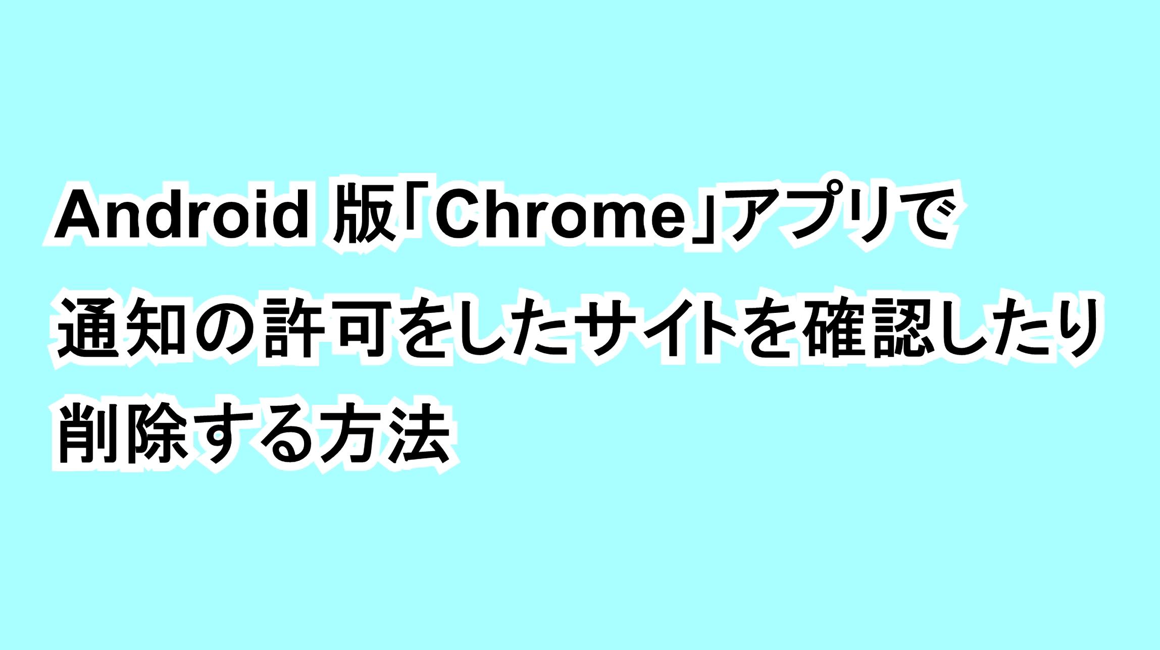 Android版「Chrome」アプリで通知の許可をしたサイトを確認したり削除する方法