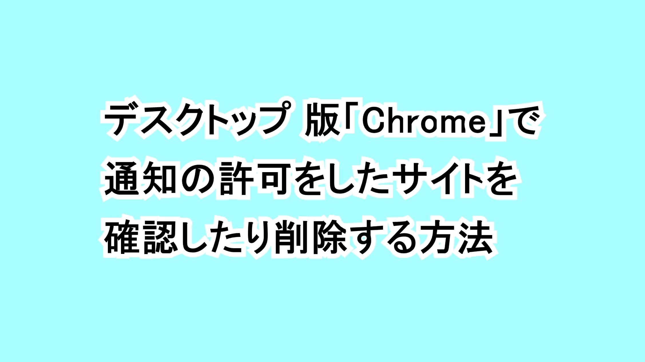 デスクトップ 版「Chrome」で通知の許可をしたサイトを確認したり削除する方法