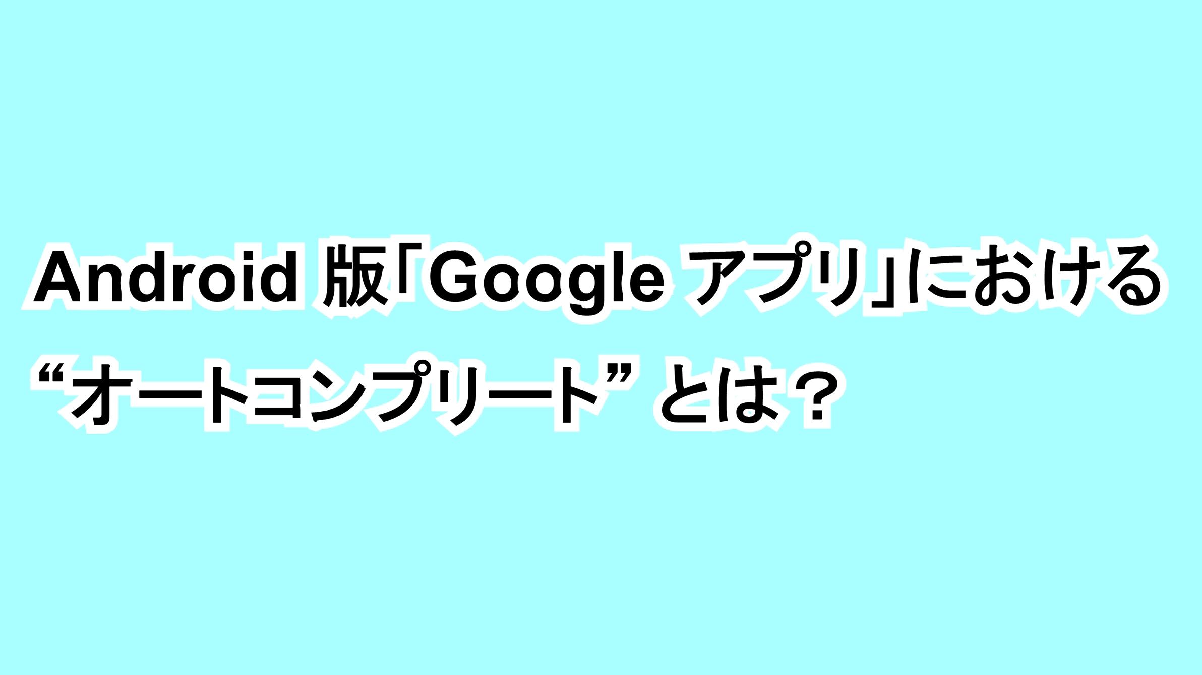 "Android版「Google アプリ」における""オートコンプリート""とは?"