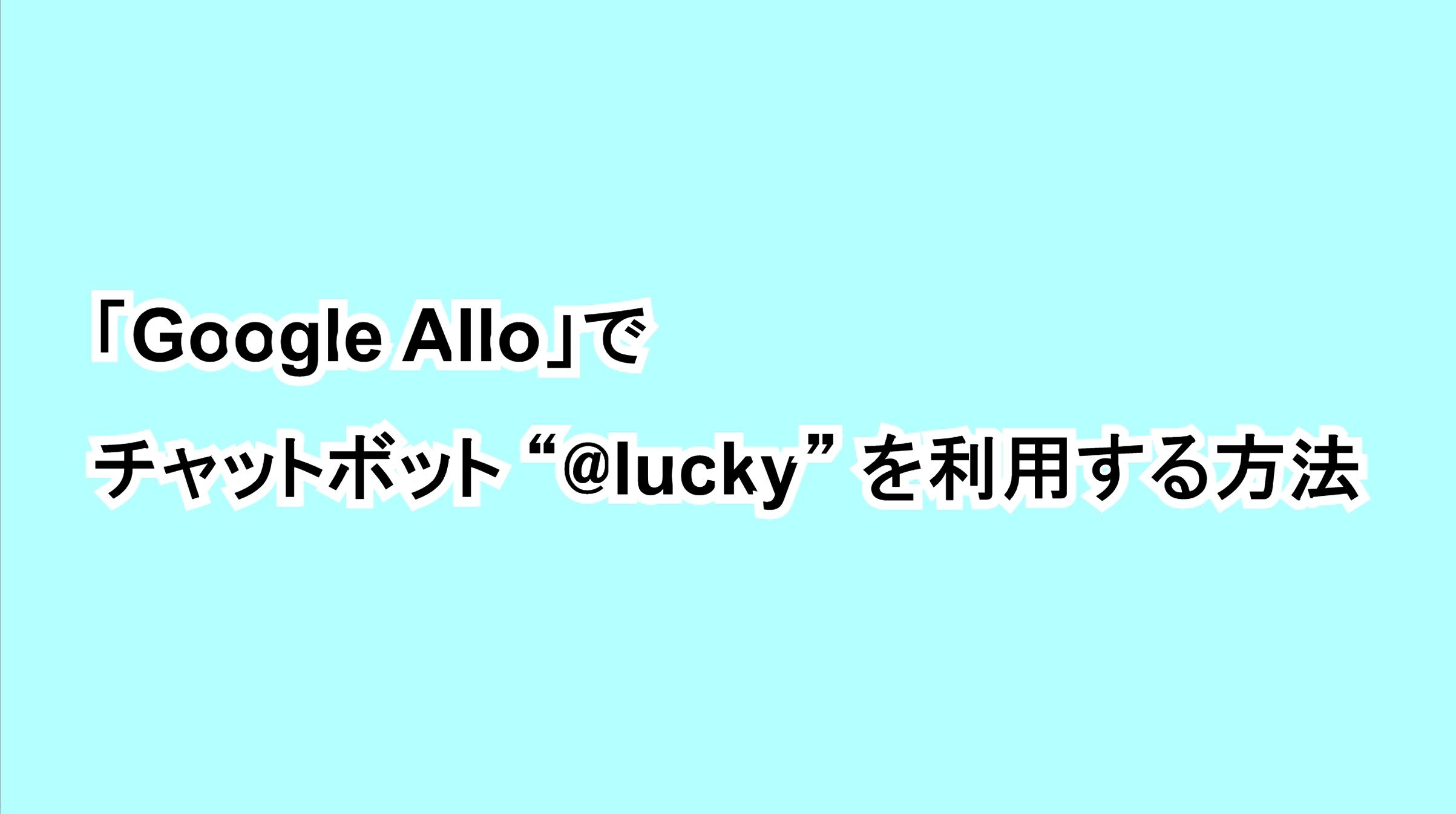 """「Google Allo」でチャットボット""""@lucky""""を利用する方法"""