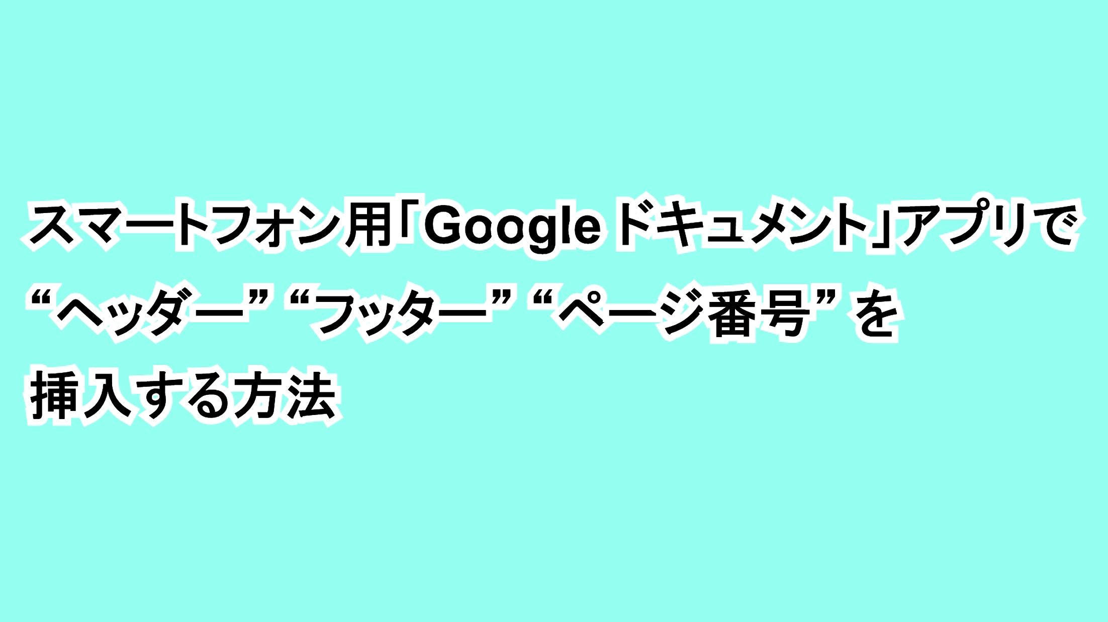 """スマートフォン用「Google ドキュメント」アプリで""""ヘッダー""""""""フッター""""""""ページ番号""""を挿入する方法"""
