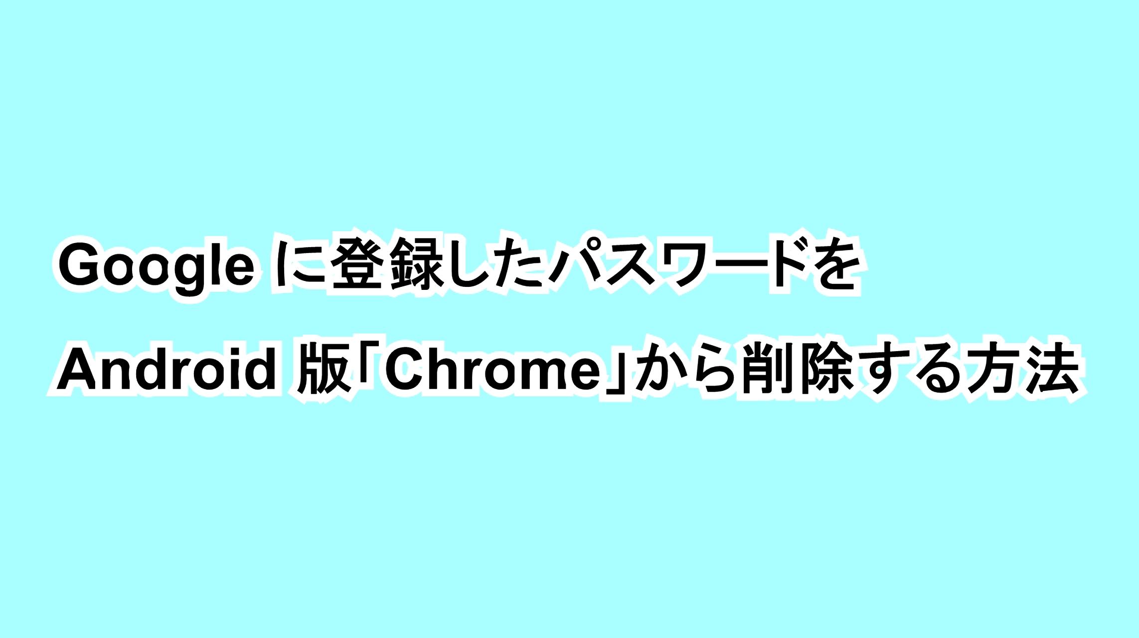 Googleに登録したパスワードをandroid版 Chrome から削除する方法