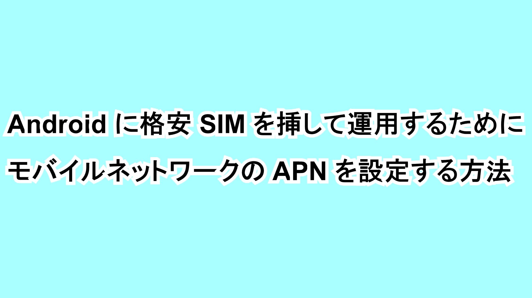 Androidに格安SIMを挿して運用するためにモバイルネットワークのAPNを設定する方法