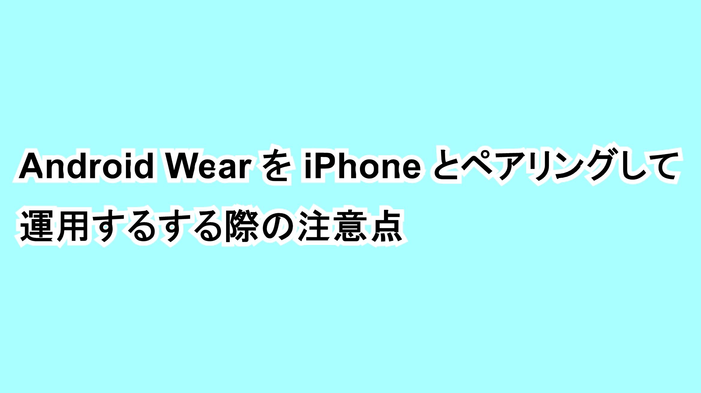 Android WearをiPhoneとペアリングして運用する際の注意点