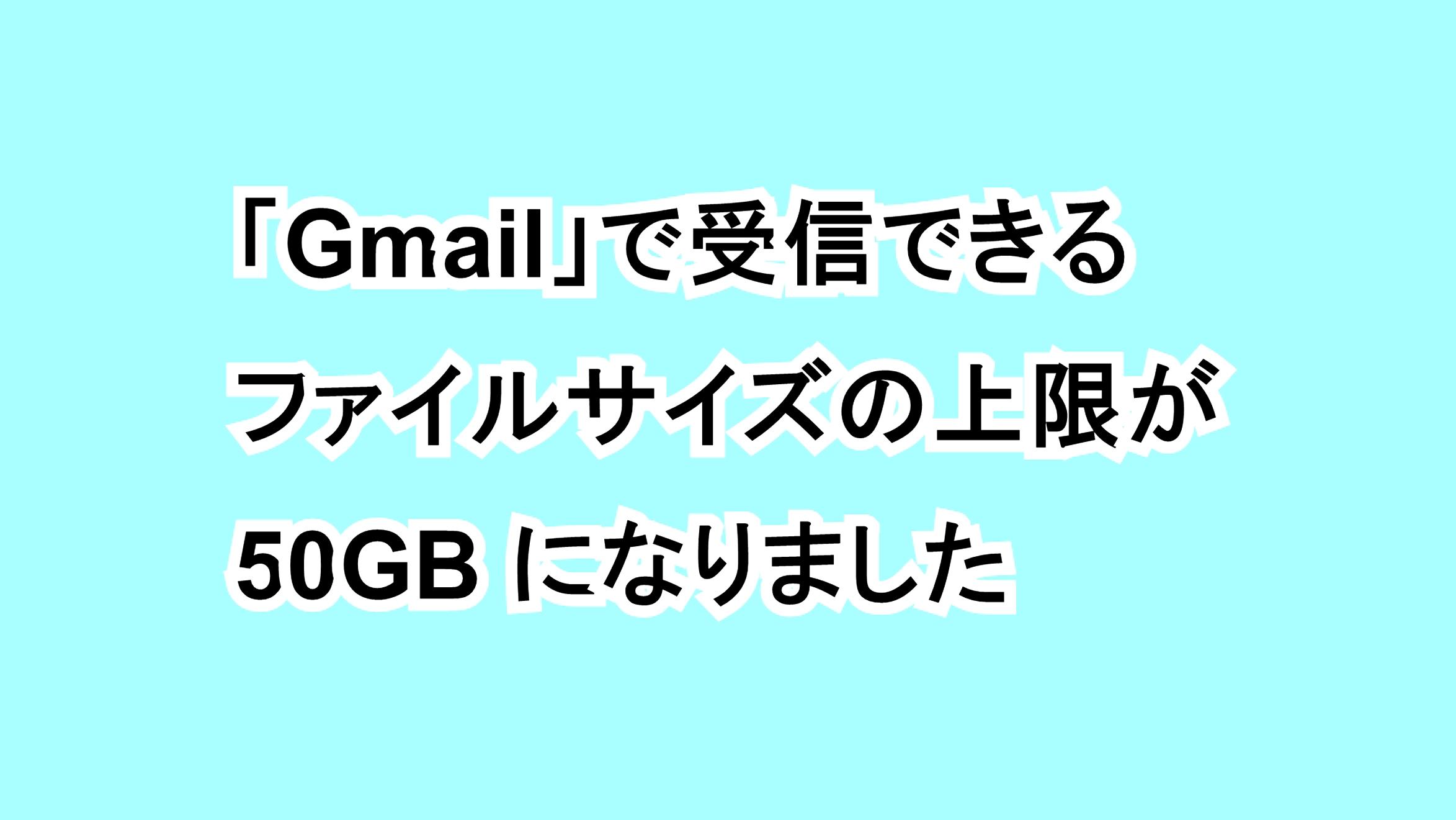 「Gmail」で受信できるファイルサイズの上限が50MBになりました