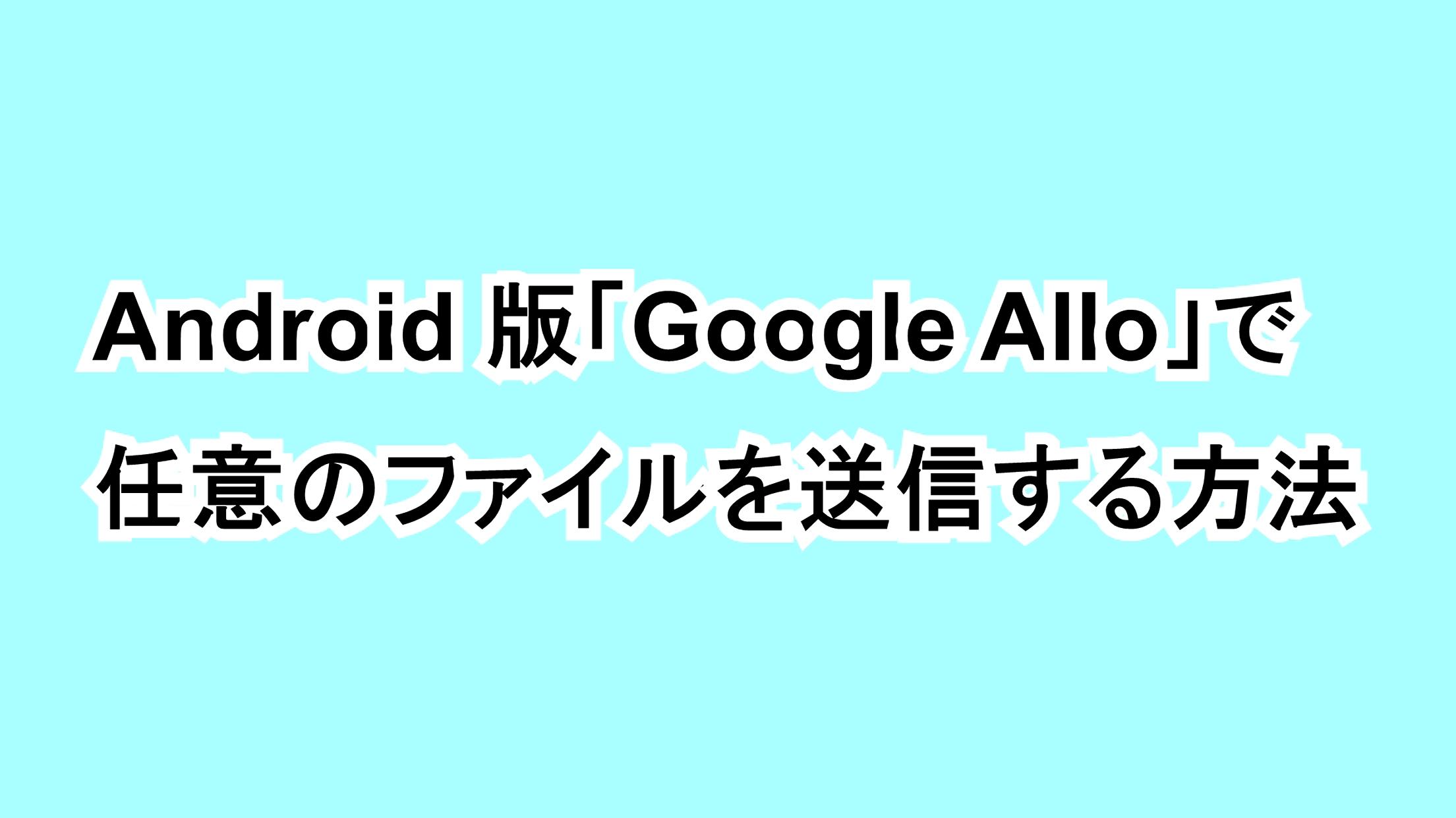 Android版「Google Allo」で任意のファイルを送信する方法