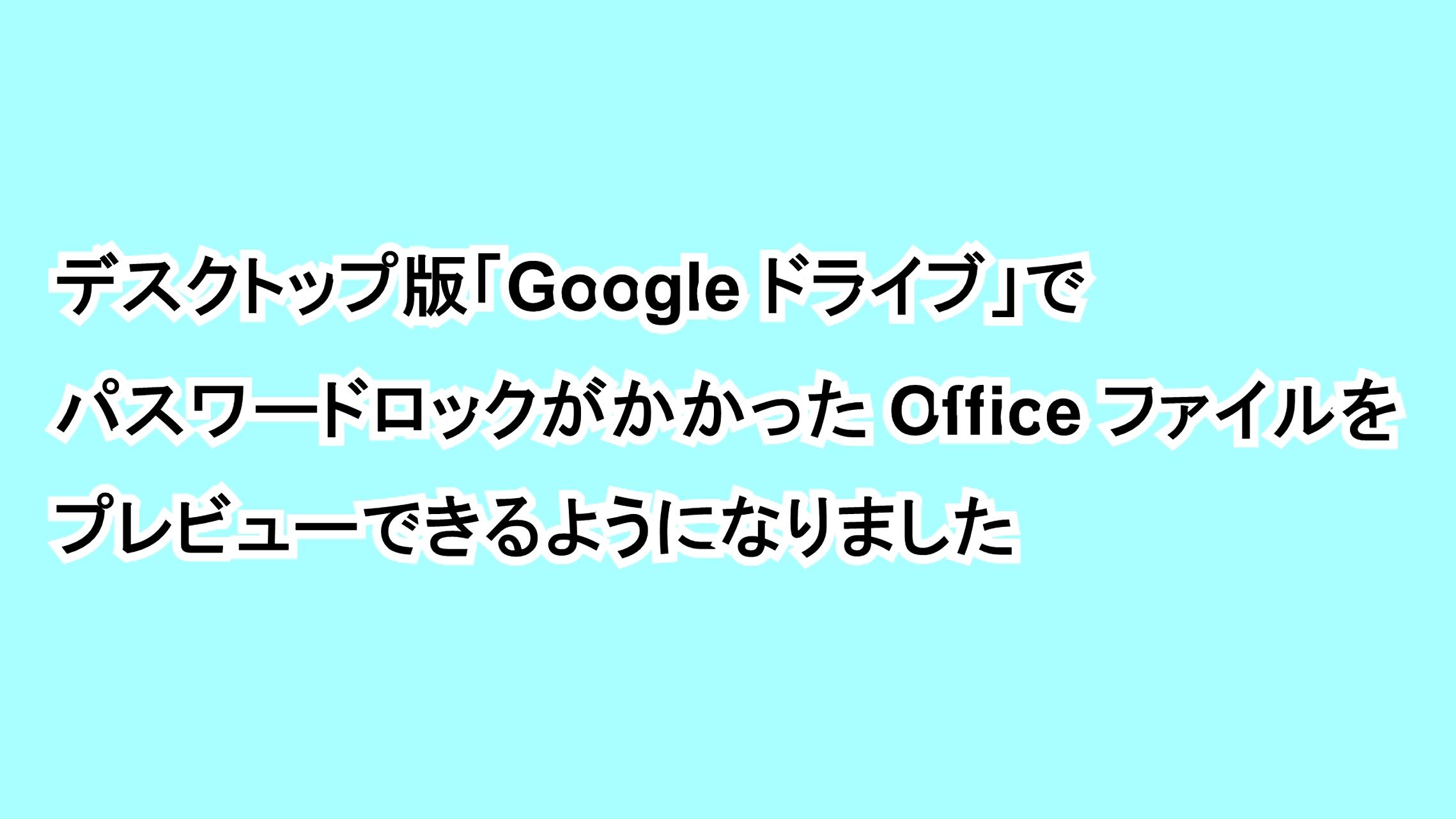 デスクトップ版「Google ドライブ」でパスワードロックがかかったOfficeファイルをプレビューできるようになりました
