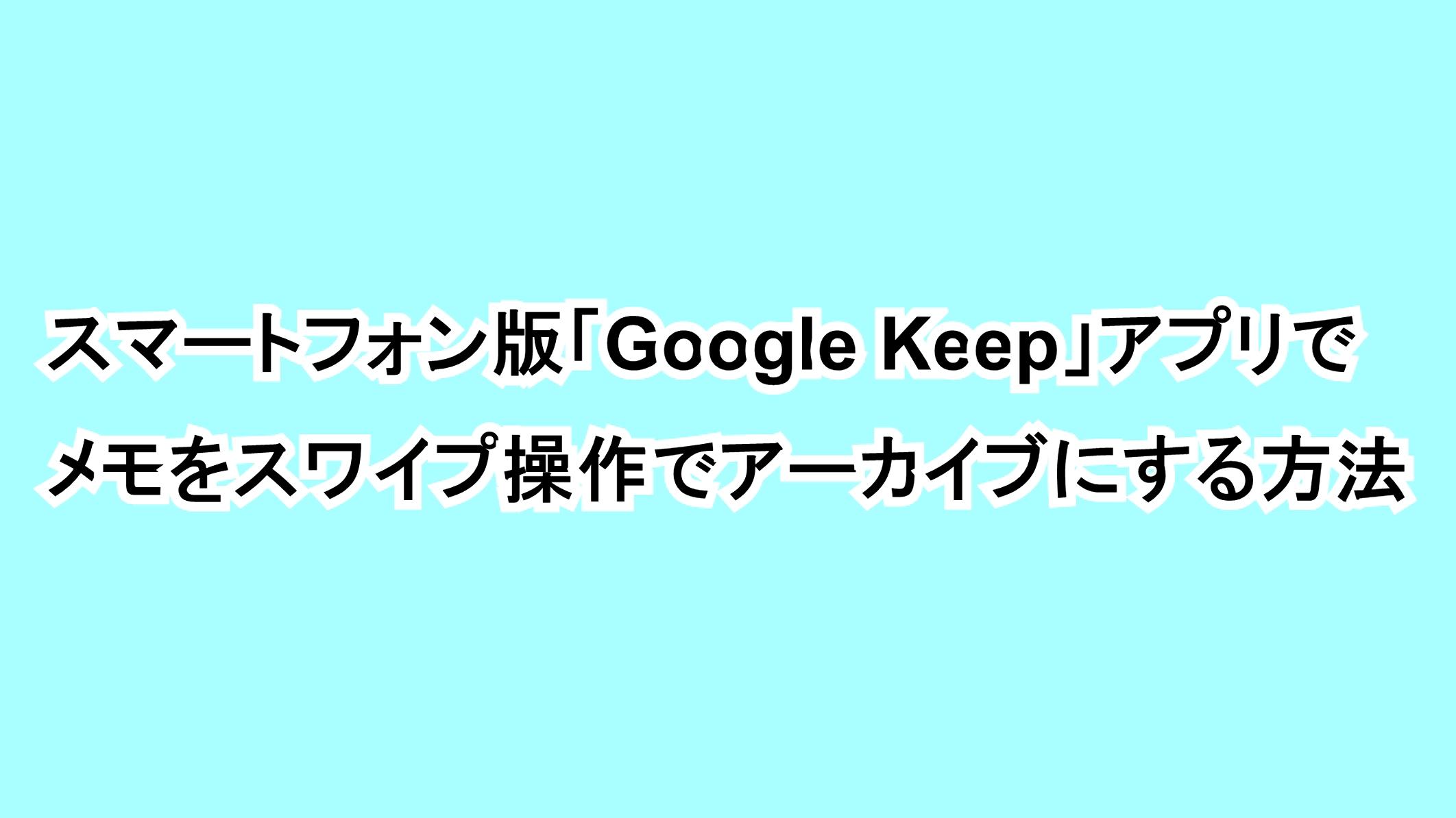 スマートフォン版「Google Keep」アプリでメモをスワイプ操作でアーカイブにする方法