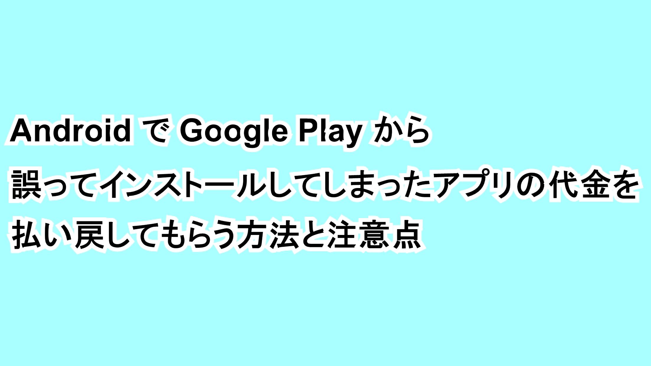 AndroidでGoogle Playから誤ってインストールしてしまった有料アプリの代金を払い戻してもらう方法と注意点