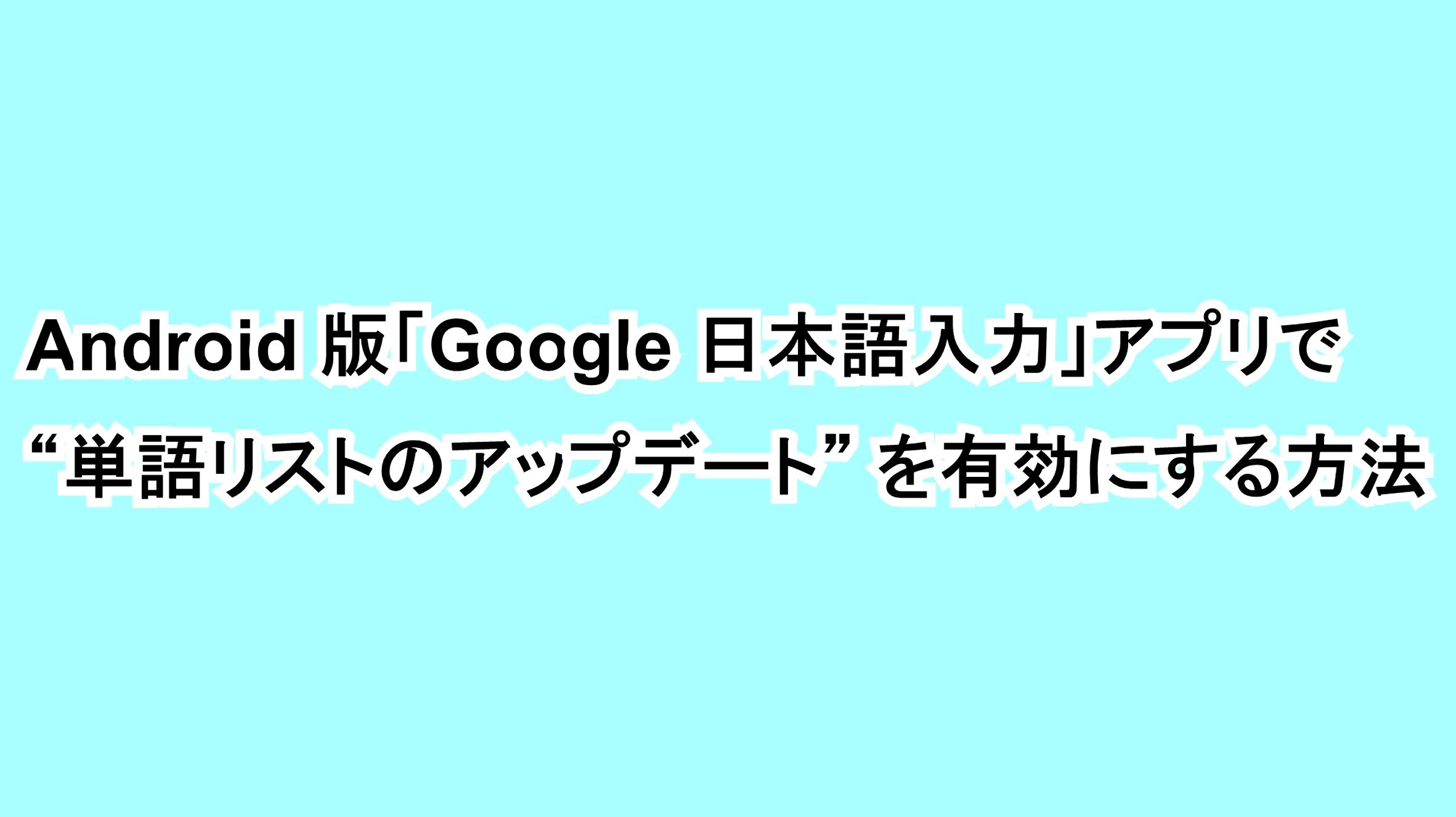 "Android版「Google 日本語入力」アプリで""単語リストのアップデート""を有効にする方法"