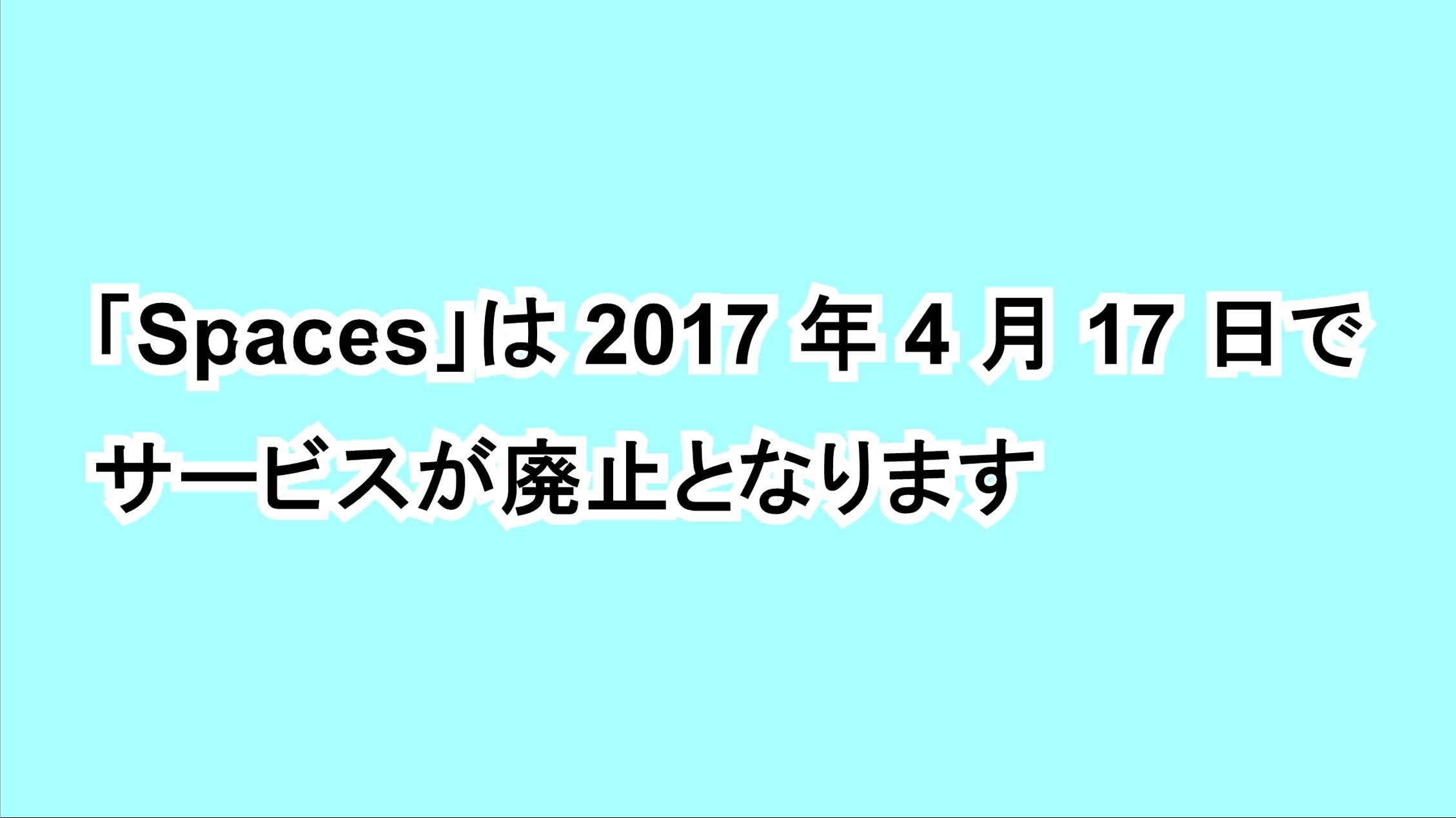 「Spaces」は2017年4 月17日でサービスが廃止となります