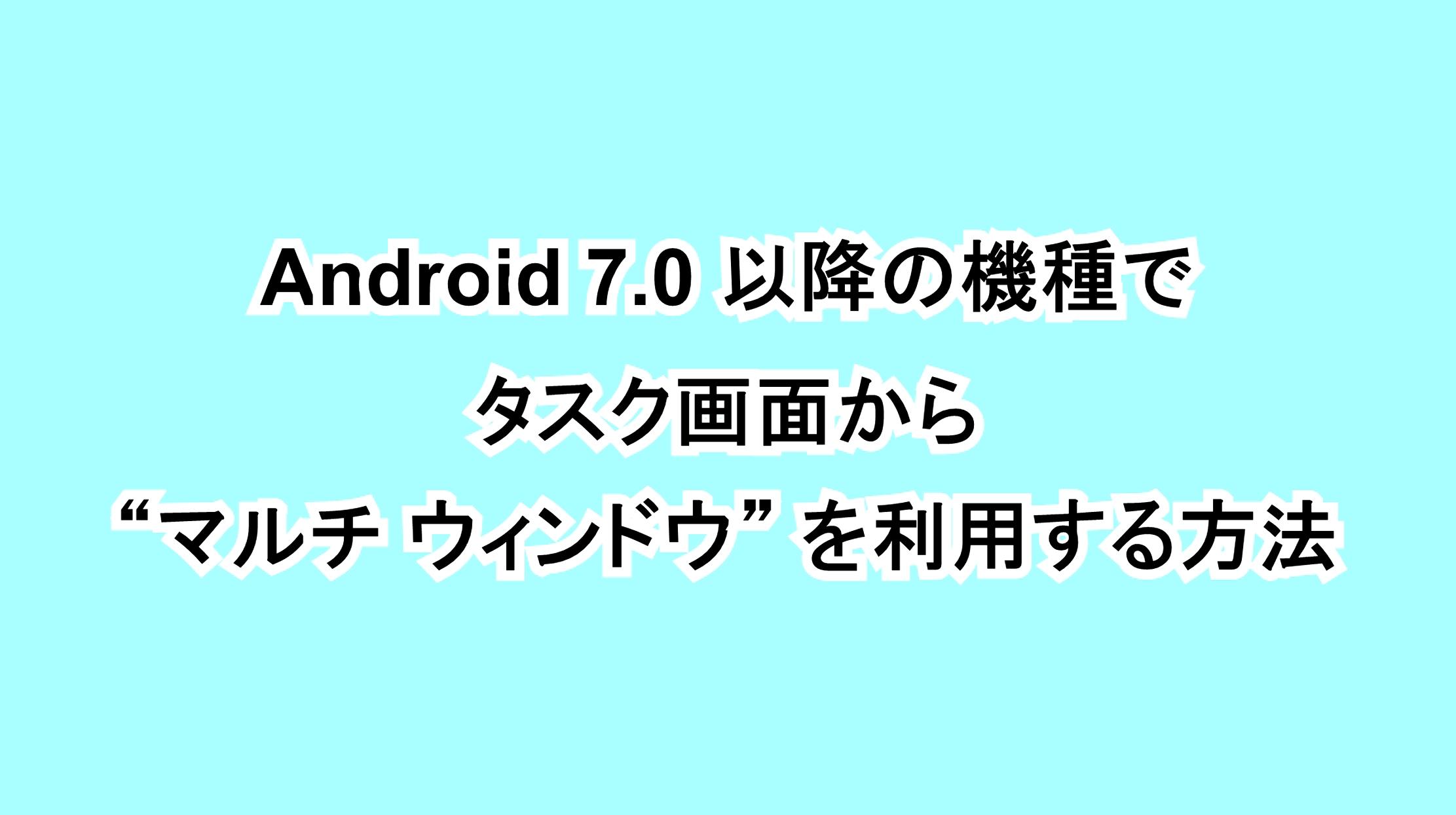 "Android 7.0以降の機種でタスク画面から""マルチ ウィンドウ""を利用する方法"