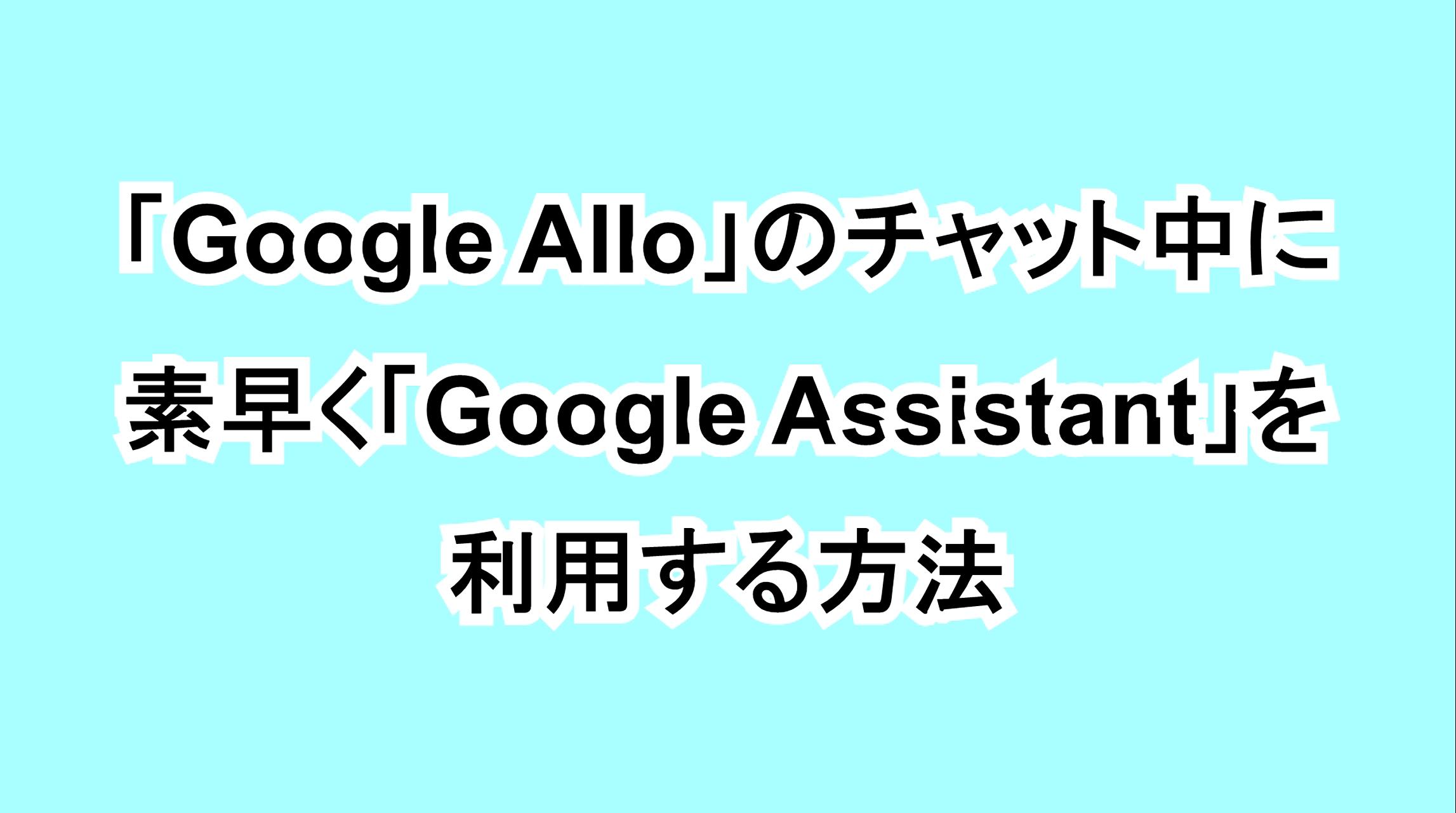 「Google Allo」のチャット中に素早く「Google Assistant」を利用する方法
