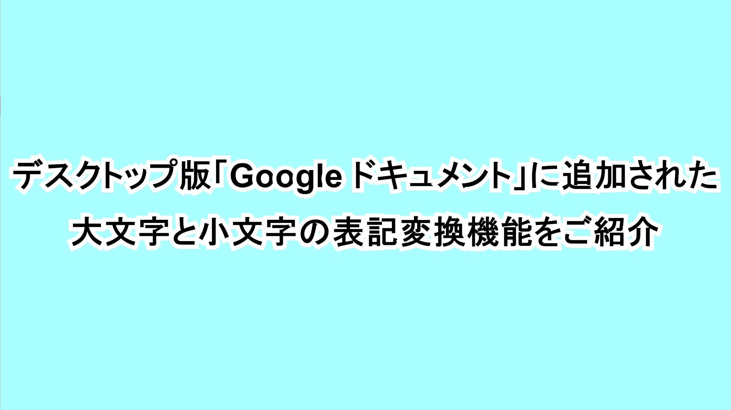 デスクトップ版「Google ドキュメント」に追加された大文字と小文字の表記変換機能をご紹介