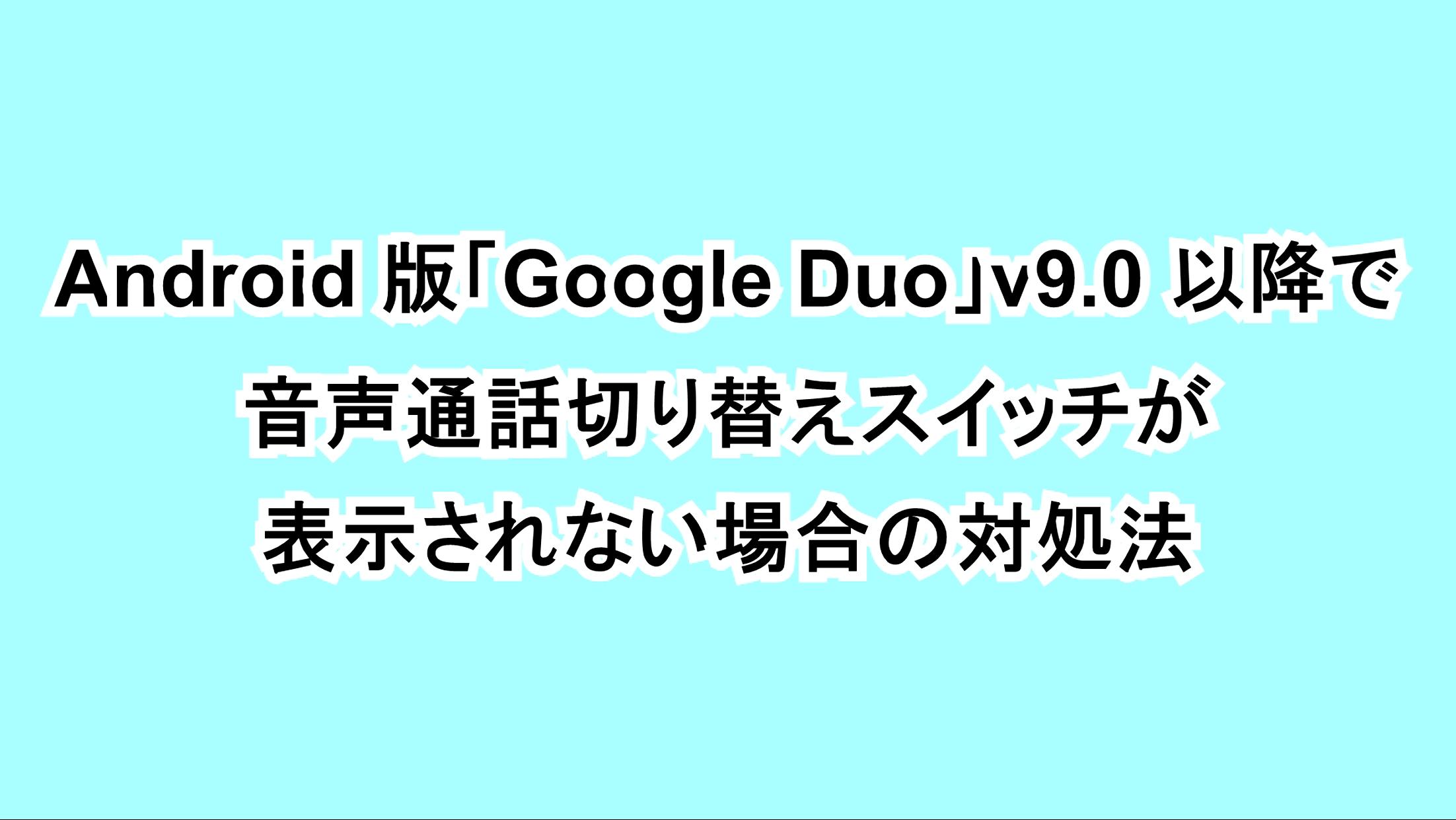 Android版「Google Duo」v9.0以降で音声通話切り替えスイッチが表示されない場合の対処法
