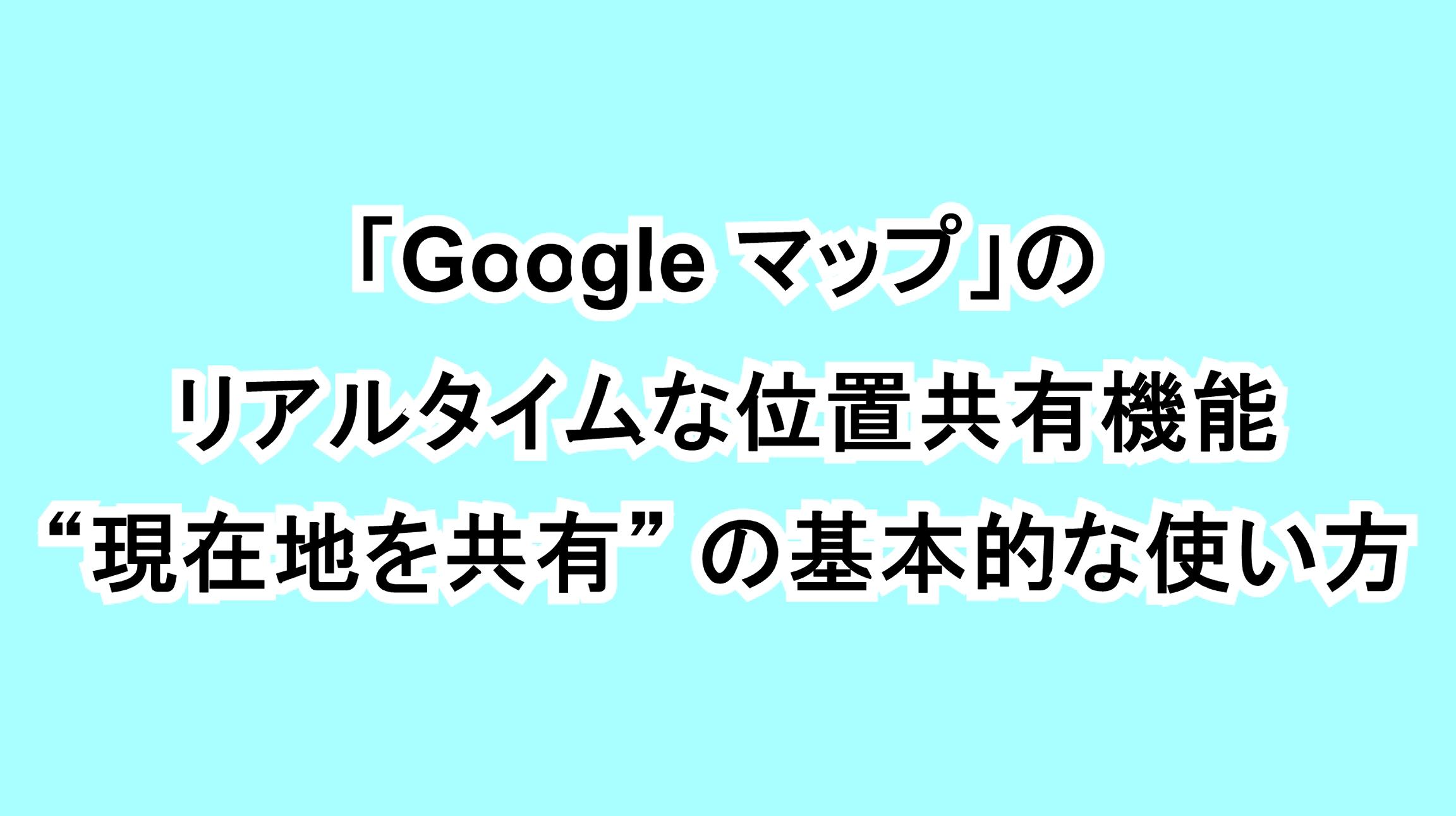"""「Google マップ」のリアルタイムな位置共有機能""""現在地を共有""""の基本的な使い方"""