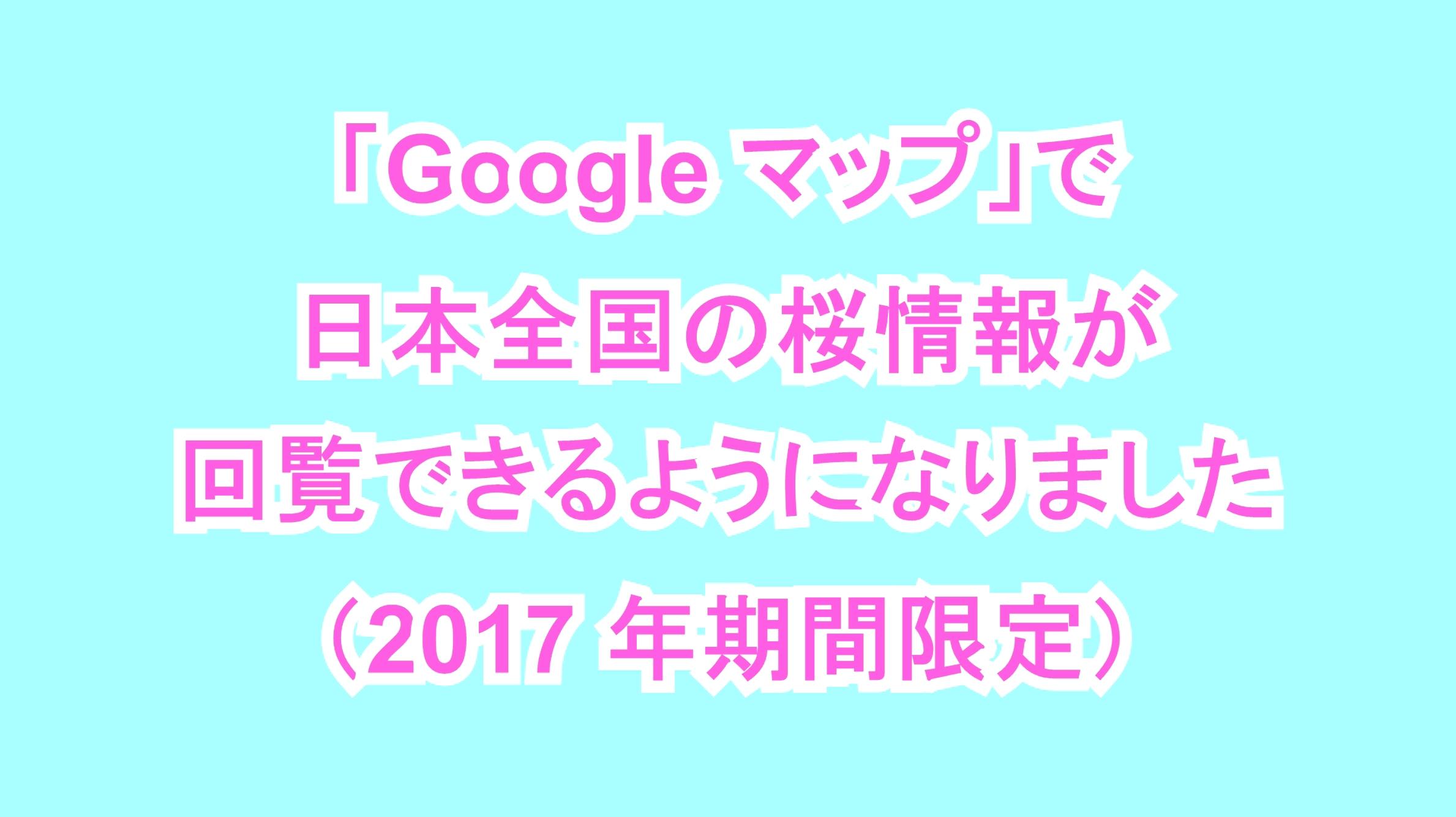 「Google マップ」で日本全国の桜情報が回覧できるようになりました(2017年期間限定)