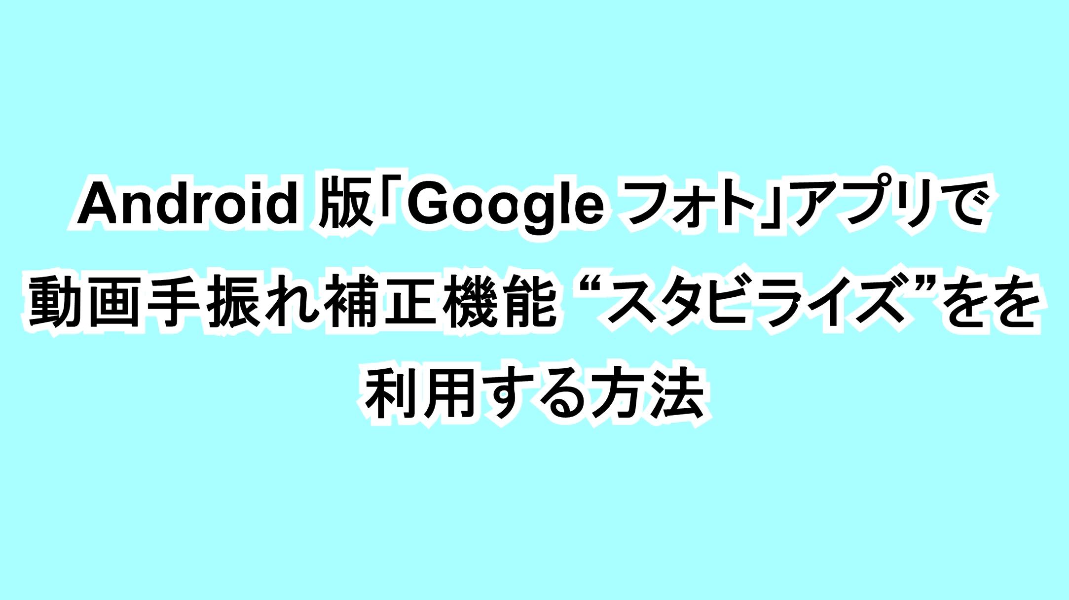 "Android版「Google フォト」アプリで動画手振れ補正機能""スタビライズ""を利用する方法"