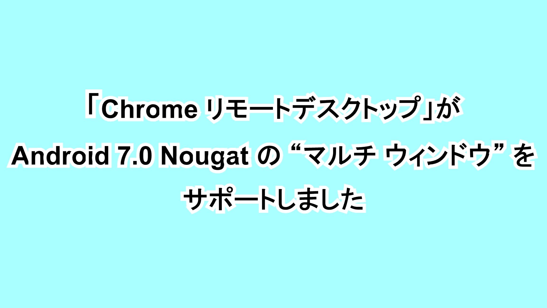 """「Chrome リモートデスクトップ」がAndroid 7.0 Nougatの""""マルチ ウィンドウ""""をサポートしました"""