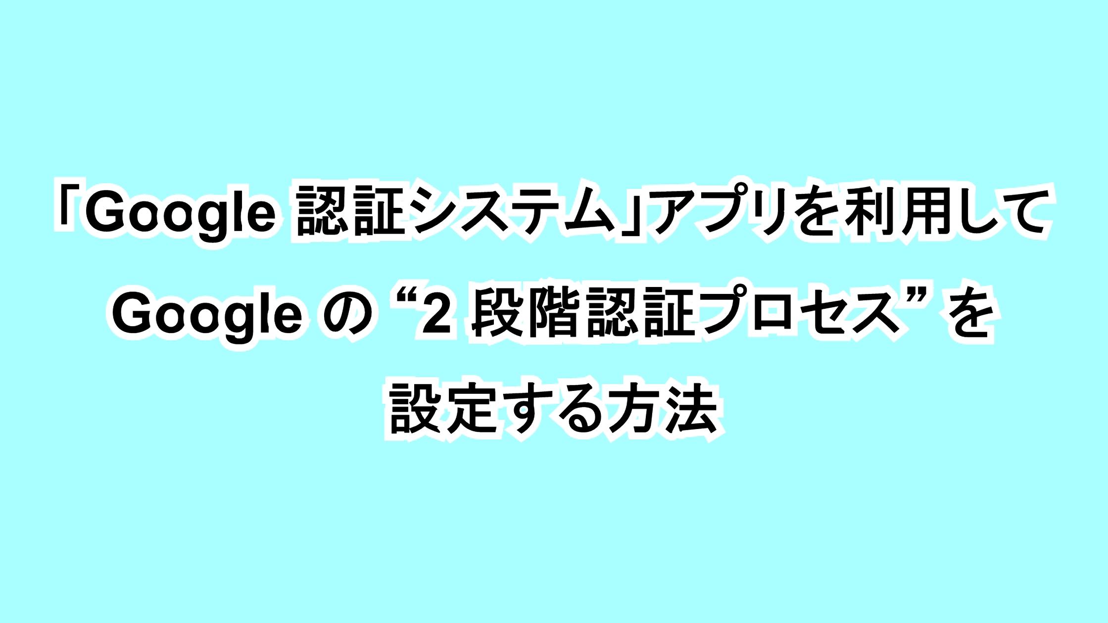 """「Google 認証システム」アプリを利用して Google の""""2 段階認証プロセス""""を設定する方法"""