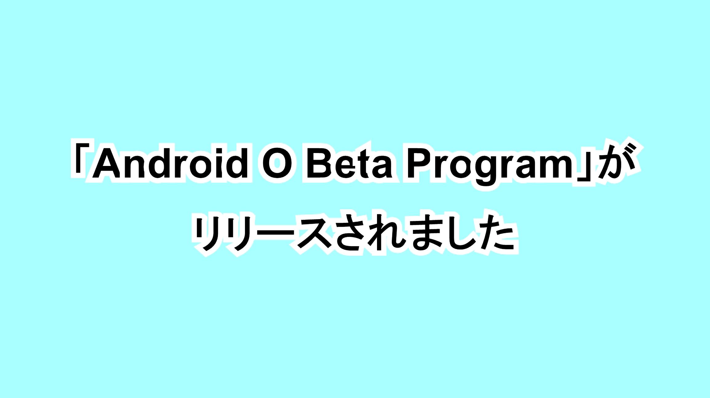 「Android O Beta Program」がリリースされました