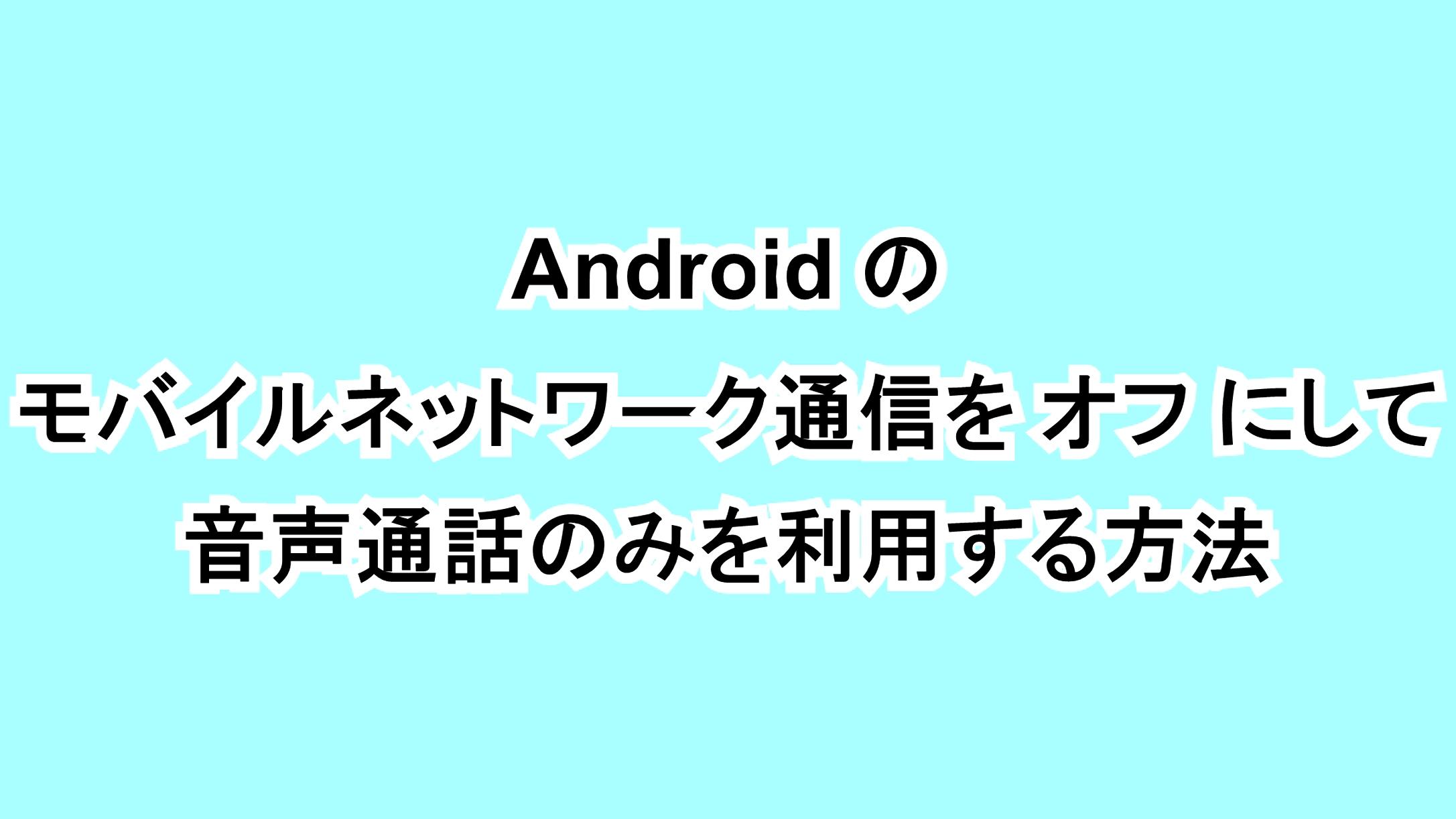 Androidのモバイルネットワーク通信をオフにして音声通話のみを利用する方法