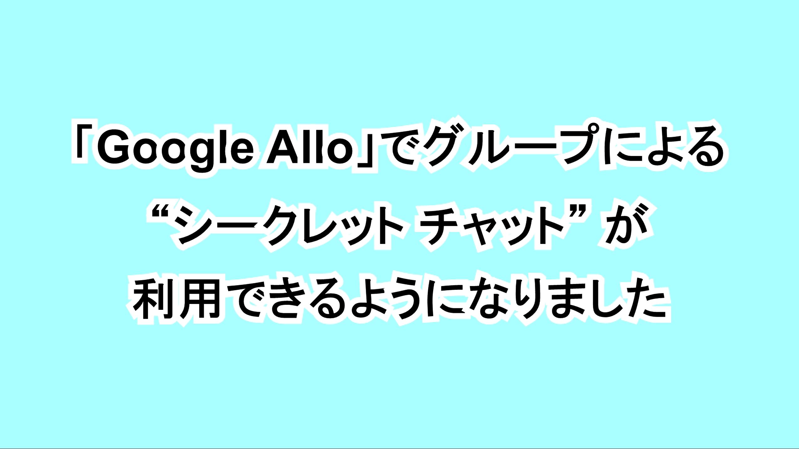 """「Google Allo」でグループによる""""シークレット チャット""""が利用できるようになりました"""