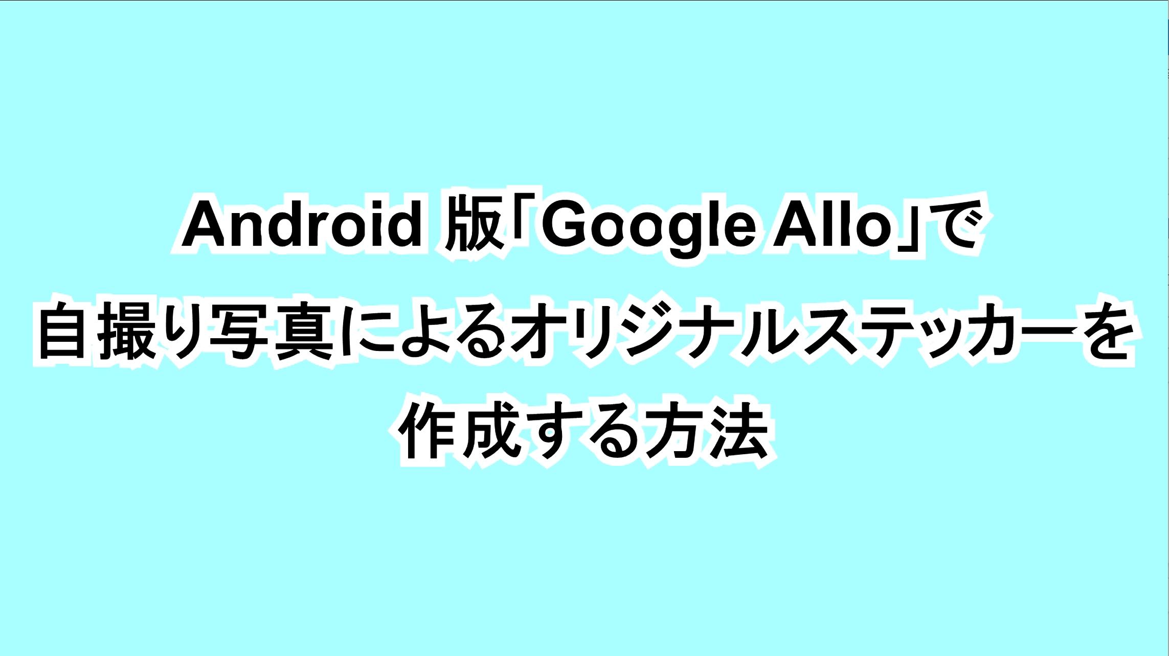 Android版「Google Allo」で自撮り写真によるオリジナルステッカーを作成する方法
