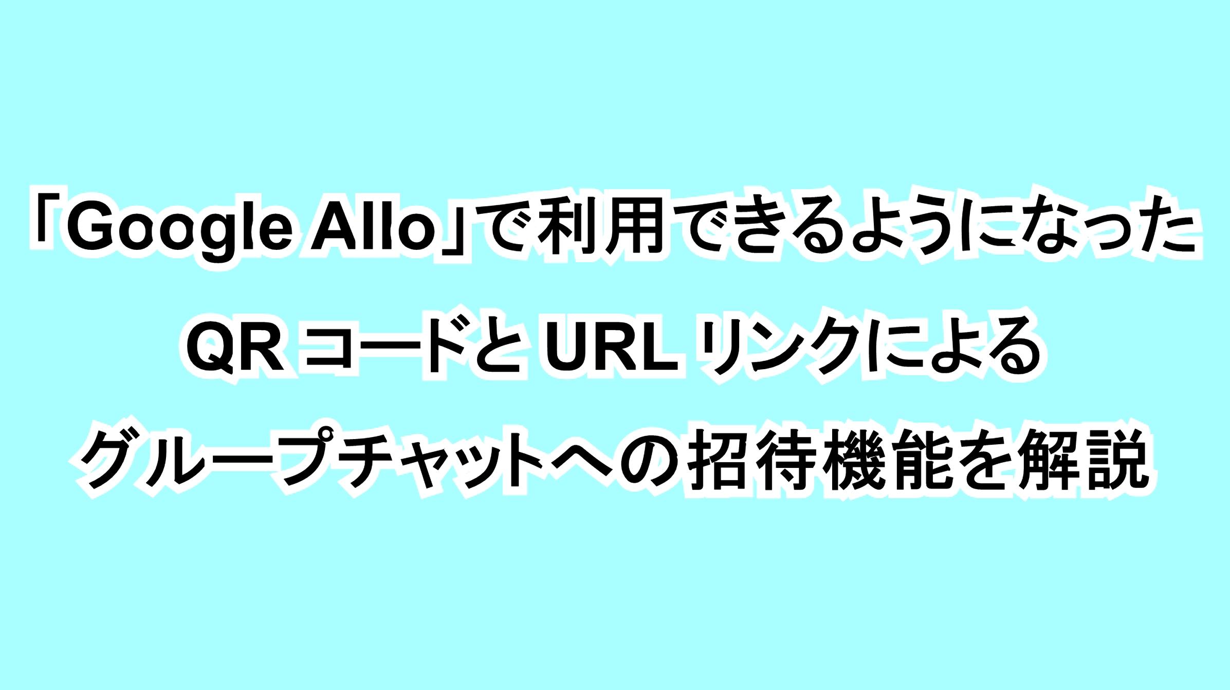 「Google Allo」で利用できるようになったQRコードとURLリンクによるグループチャットへの招待機能を解説
