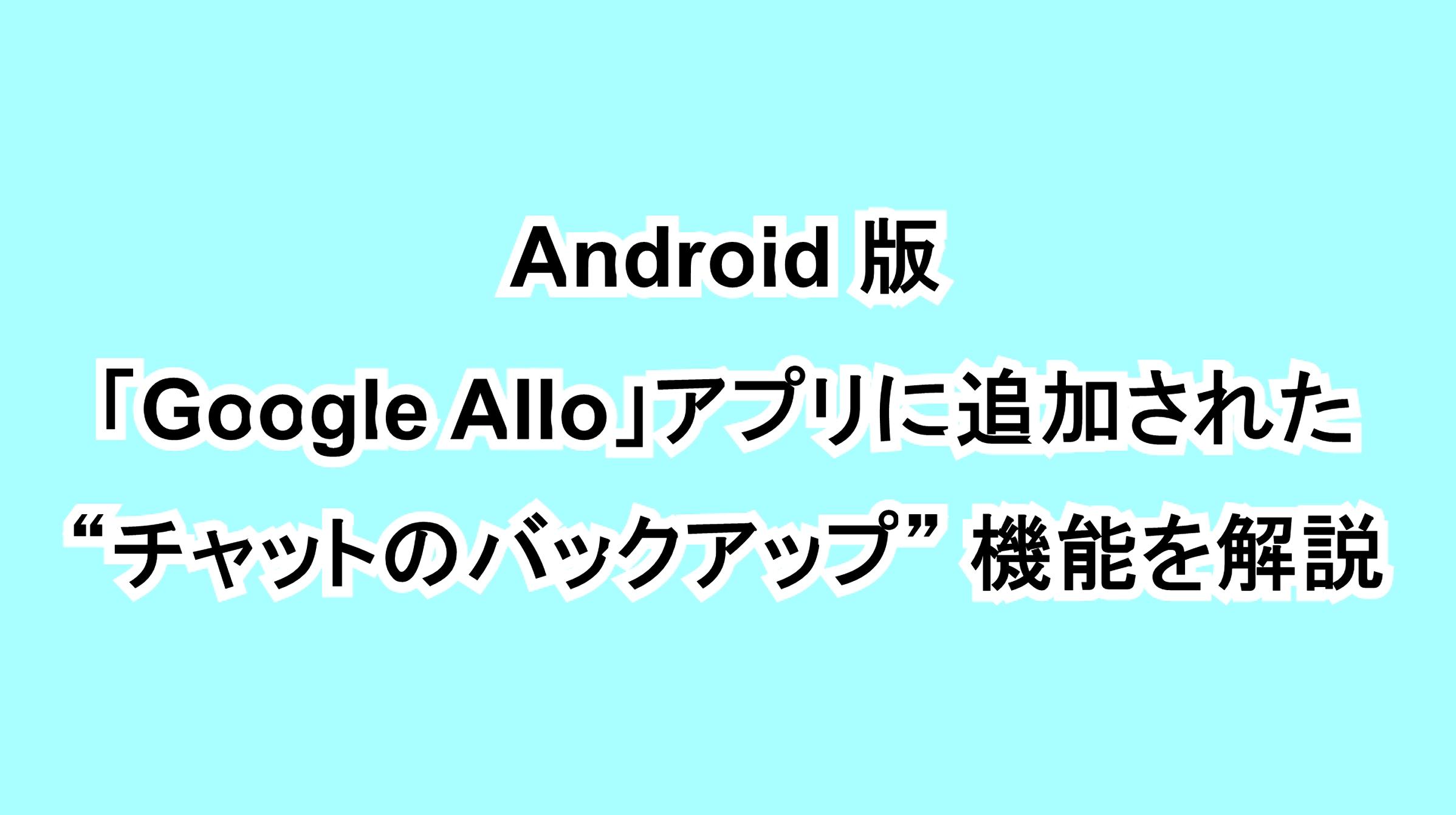 """Android版「Google Allo」アプリに追加された""""チャットのバックアップ""""機能を解説"""