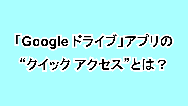 """「Google ドライブ」アプリの""""クイック アクセス""""とは?"""